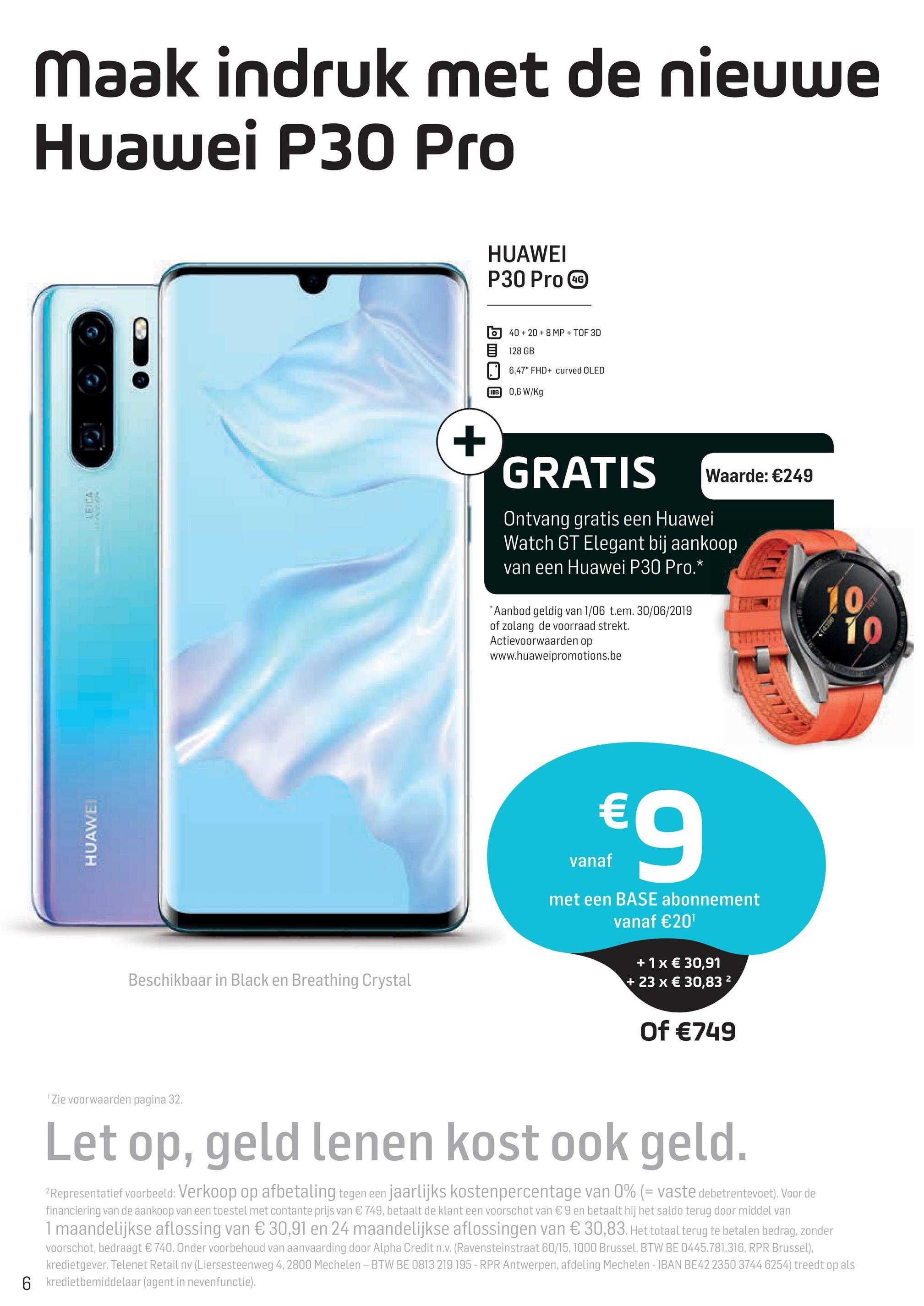 """Maak indruk met de nieuwe Huawei P30 Pro HUAWEI P30 Pro CC 40+20 + 8 MP + TOF 3D 5 128 GB 1, 6,47"""" FHD+ curved OLED B 0,6 W/Kg GRATIS Waarde: €249 LEIDA Ontvang gratis een Huawei Watch GT Elegant bij aankoop van een Huawei P30 Pro.* *Aanbod geldig van 1/06 t.em. 30/06/2019 of zolang de voorraad strekt. Actievoorwaarden op www.huaweipromotions.be HUAWEI € vanaf vanaf met een BASE abonnement vanaf €20 Beschikbaar in Black en Breathing Crystal + 1x € 30,91 + 23 x € 30,832 Of €749 """"Zie voorwaarden pagina 32. Let op, geld lenen kost ook geld. 2 Representatief voorbeeld: Verkoop op afbetaling tegen een jaarlijks kostenpercentage van 0% (= vaste debetrentevoet). Voor de financiering van de aankoop van een toestel met contante prijs van € 749, betaalt de klant een voorschot van € 9 en betaalt hij het saldo terug door middel van 1 maandelijkse aflossing van € 30,91 en 24 maandelijkse aflossingen van € 30,83. Het totaal terug te betalen bedrag, zonder voorschot, bedraagt € 740. Onder voorbehoud van aanvaarding door Alpha Credit n.v. (Ravensteinstraat 60/15, 1000 Brussel, BTW BE 0445.781.316, RPR Brussel), kredietgever. Telenet Retail nv (Liersesteenweg 4, 2800 Mechelen - BTW BE 0813 219 195 - RPR Antwerpen, afdeling Mechelen - IBAN BE42 2350 3744 6254) treedt op als kredietbemiddelaar (agent in nevenfunctie)."""