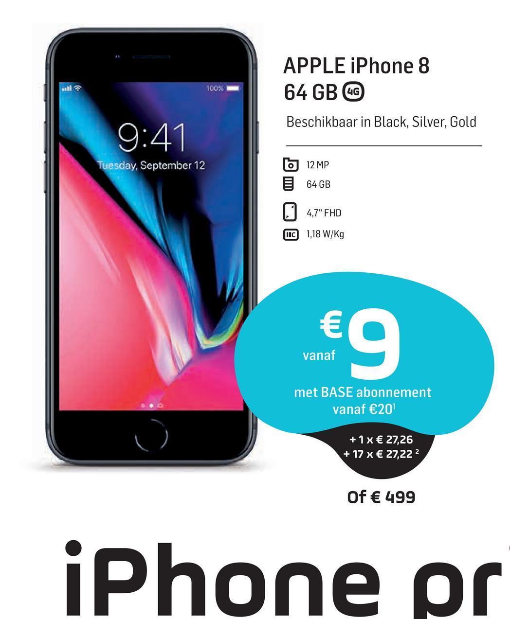 "APPLE iPhone 8 64 GB GO 100% Beschikbaar in Black, Silver, Gold 9:41 Tuesday, September 12 12 MP 64 GB 4,7"" FHD IC 1,18 W/Kg € o vanaf met BASE abonnement vanaf €20 + 1x € 27,26 + 17 x € 27,222 Of € 499 iPhone pr"