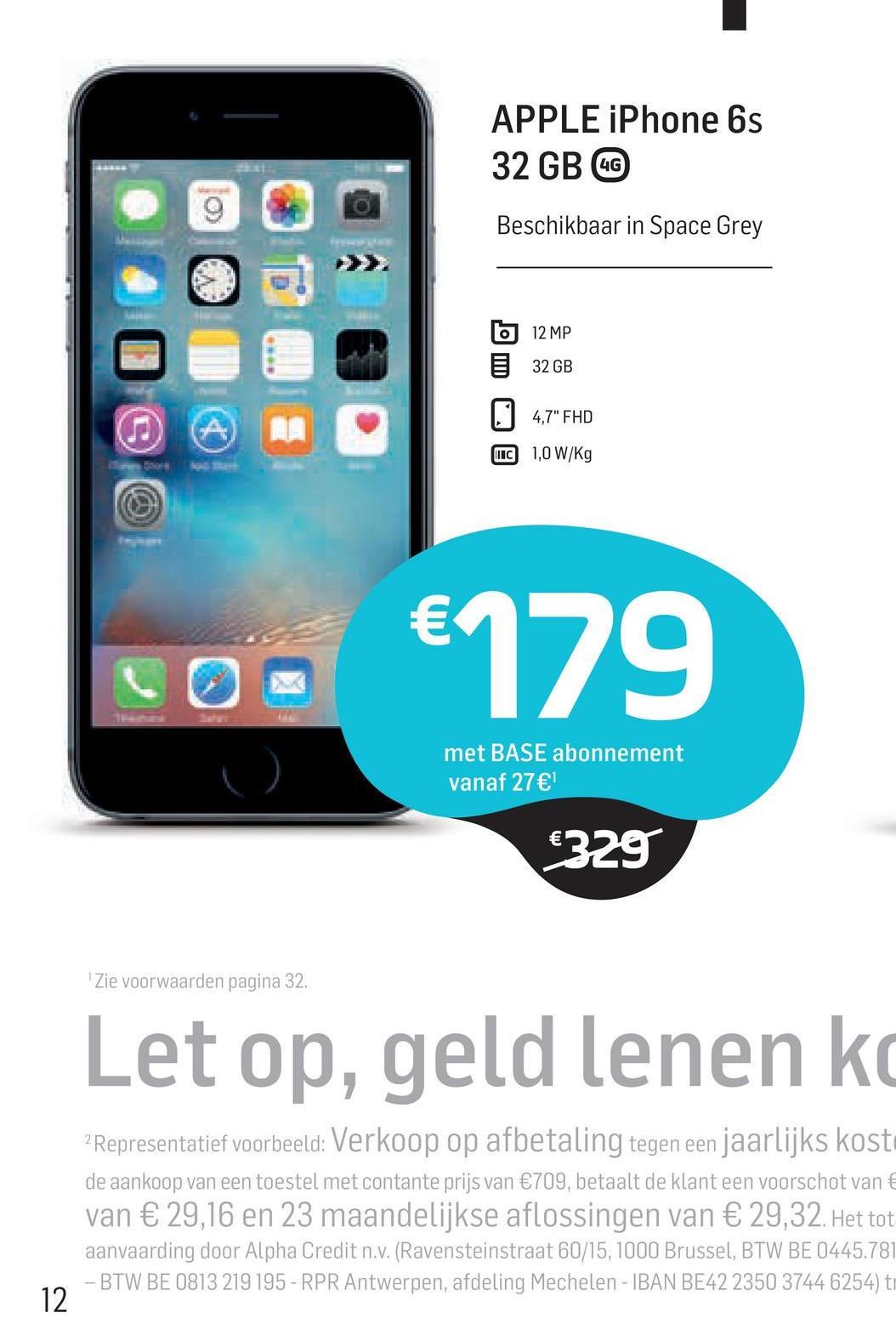 """APPLE iPhone 6s 32 GB GO Beschikbaar in Space Grey 12 MP 32 GB 4,7"""" FHD MC 1,0 W/Kg €179 met BASE abonnement vanaf 27€ €329 Zie voorwaarden pagina 32, Let op, geld lenen ko 2 Representatief voorbeeld: Verkoop op afbetaling tegen een jaarlijks kosti de aankoop van een toestel met contante prijs van €709, betaalt de klant een voorschot van € van € 29,16 en 23 maandelijkse aflossingen van € 29,32. Het tot aanvaarding door Alpha Credit n.v. (Ravensteinstraat 60/15, 1000 Brussel, BTW BE 0445.78 - BTW BE 0813 219 195 - RPR Antwerpen, afdeling Mechelen - IBAN BE42 2350 3744 6254) t"""