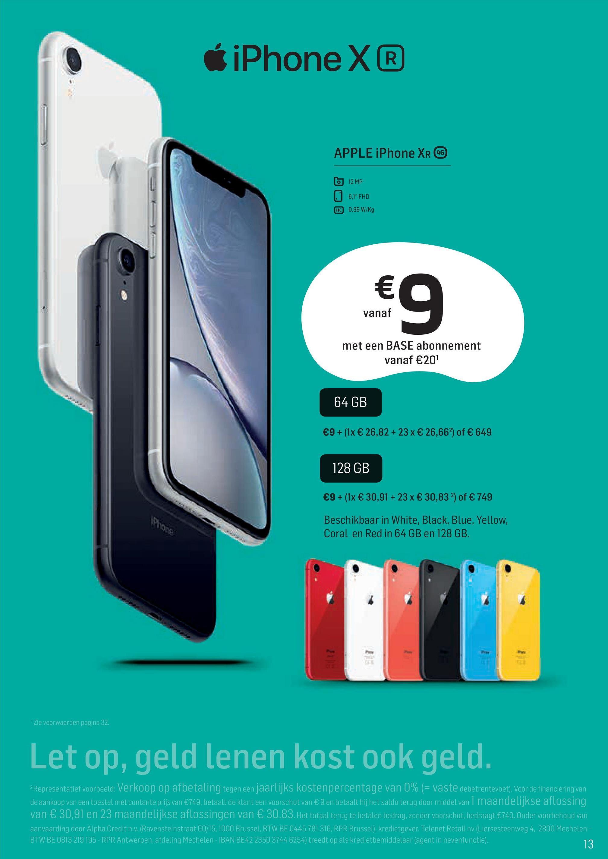 """6 iPhone X® APPLE iPhone XR OG 6 12 MP 6,1"""" FHD HC 0,99 W/kg € 0 vanaf met een BASE abonnement vanaf €20 64 GB €9+ (1x € 26,82 + 23% € 26,662) of € 649 128 GB €9+ (1x € 30,91 + 23 x € 30,83 2) of € 749 Beschikbaar in White, Black, Blue, Yellow, Coral en Red in 64 GB en 128 GB. Zie voorwaarden pagina 32 Let op, geld lenen kost ook geld. 2 Representatief voorbeeld: Verkoop op afbetaling tegen een jaarlijks kostenpercentage van 0% (= vaste debetrentevoet). Voor de financiering van de aankoop van een toestel met contante prijs van €749, betaalt de klant een voorschot van € 9 en betaalt hij het saldo terug door middel van 1 maandelijkse aflossing van € 30,91 en 23 maandelijkse aflossingen van € 30,83. Het totaal terug te betalen bedrag, zonder voorschot, bedraagt €740. Onder voorbehoud van aanvaarding door Alpha Credit n.v. (Ravensteinstraat 60/15, 1000 Brussel, BTW BE 0445.781.316, RPR Brussel), kredietgever. Telenet Retail nv (Liersesteenweg 4, 2800 Mechelen- BTW BE 0813 219 195 - RPR Antwerpen, afdeling Mechelen - IBAN BE422350 3744 6254) treedt op als kredietbemiddelaar (agent in nevenfunctie). 13"""