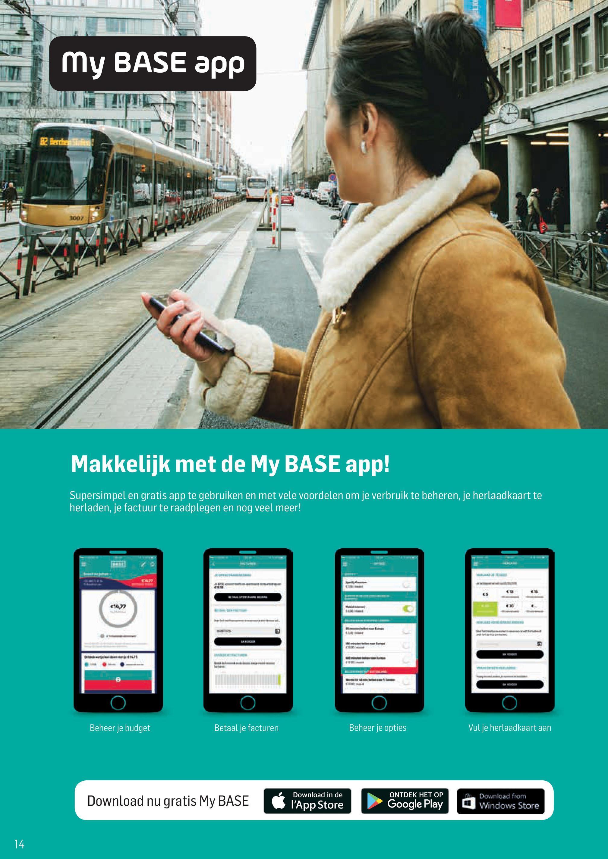 My BASE app 31007 Makkelijk met de My BASE app! Supersimpel en gratis app te gebruiken en met vele voordelen om je verbruik te beheren, je herlaadkaart te herladen, je factuur te raadplegen en nog veel meer! $14.77 Beheer je budget Betaal je facturen Beheer je opties Vul je herlaadkaart aan Download nu gratis My BASE Download in de l'App Store ONTDEK HET OP Google Play A Down load from Windows Store