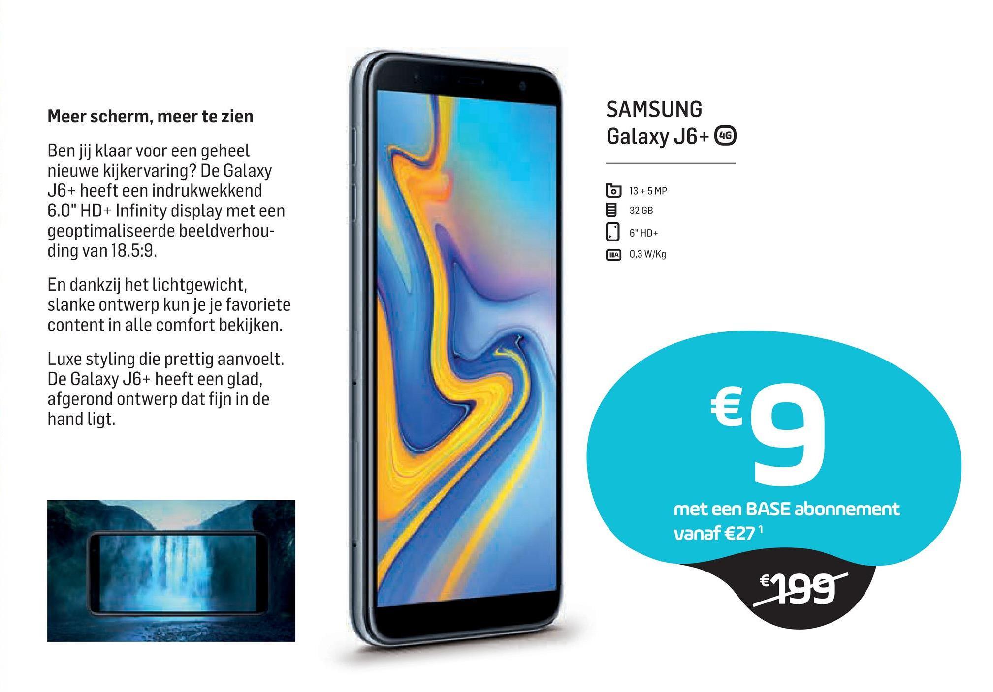 """Meer scherm, meer te zien SAMSUNG Galaxy J6+ CC Ben jij klaar voor een geheel nieuwe kijkervaring? De Galaxy J6+ heeft een indrukwekkend 6.0"""" HD+ Infinity display met een geoptimaliseerde beeldverhou- ding van 18.5:9. 6 13+ 5 MP 32 GB 06"""" HD+ TILA 0,3 W/kg En dankzij het lichtgewicht, slanke ontwerp kun je je favoriete content in alle comfort bekijken. Luxe styling die prettig aanvoelt. De Galaxy J6+ heeft een glad, afgerond ontwerp dat fijn in de hand ligt. € 9 met een BASE abonnement vanaf €271 €199"""