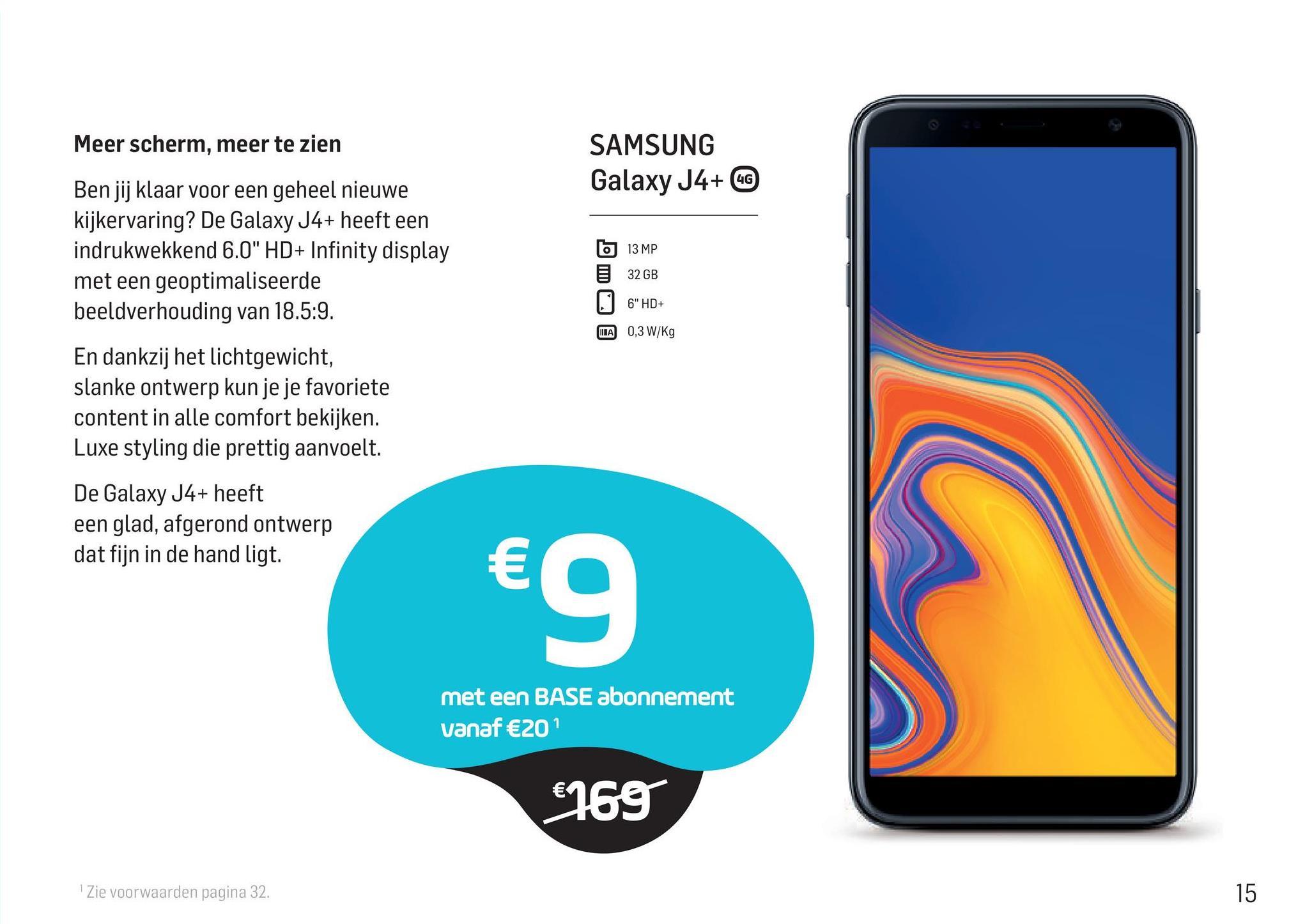 """Meer scherm, meer te zien SAMSUNG Galaxy J4+ 6C Ben jij klaar voor een geheel nieuwe kijkervaring? De Galaxy J4+ heeft een indrukwekkend 6.0"""" HD+ Infinity display met een geoptimaliseerde beeldverhouding van 18.5:9. 613 MP 32 GB 6"""" HD+ MA 0,3W/Kg En dankzij het lichtgewicht, slanke ontwerp kun je je favoriete content in alle comfort bekijken. Luxe styling die prettig aanvoelt. De Galaxy J4+ heeft een glad, afgerond ontwerp dat fijn in de hand ligt. €g met een BASE abonnement vanaf €20 €769 Zie voorwaarden pagina 32. 15"""