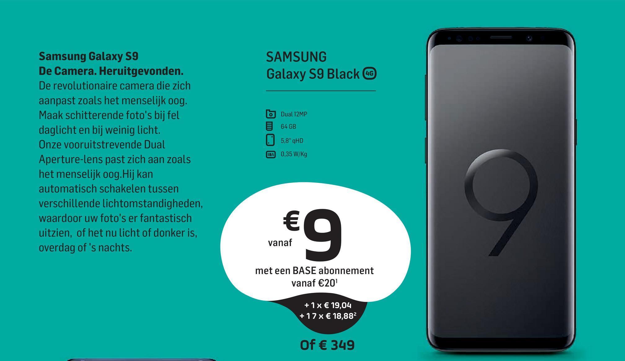 """SAMSUNG Galaxy S9 Black Samsung Galaxy S9 De Camera. Heruitgevonden. De revolutionaire camera die zich aanpast zoals het menselijk oog. Maak schitterende foto's bij fel daglicht en bij weinig licht. Onze vooruitstrevende Dual Aperture-lens past zich aan zoals het menselijk oog. Hij kan automatisch schakelen tussen verschillende lichtomstandigheden, waardoor uw foto's er fantastisch uitzien, of het nu licht of donker is, overdag of 's nachts. Dual 12MP 64 GB 5,8"""" HD A 0,35 W/Kg 9 vanaf met een BASE abonnement vanaf €20 + 1x € 19,04 + 17 x € 18,882 Of € 349"""