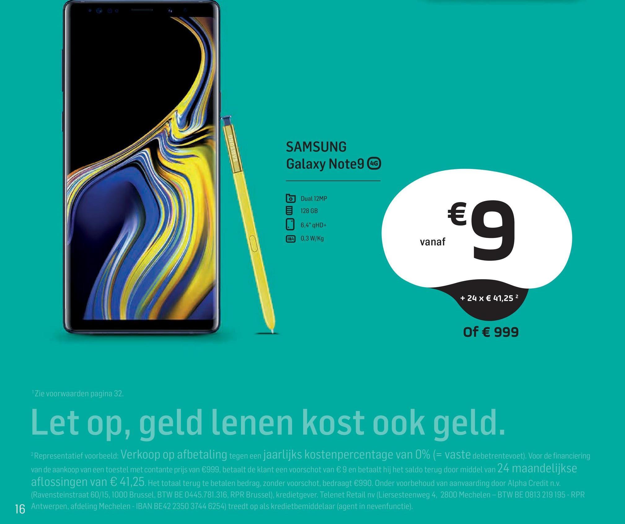 """SAMSUNG Galaxy Note 4 Dual 12MP 128 GB   6,4"""" qHD+ TA 0,3 W/Kg €9 vanaf + 24 x € 41,252 Of € 999 """"Zie voorwaarden pagina 32. Let op, geld lenen kost ook geld. 2 Representatief voorbeeld: Verkoop op afbetaling tegen een jaarlijks kostenpercentage van 0% (= vaste debetrentevoet). Voor de financiering van de aankoop van een toestel met contante prijs van €999, betaalt de klant een voorschot van € 9 en betaalt hij het saldo terug door middel van 24 maandelijkse aflossingen van € 41,25. Het totaal terug te betalen bedrag, zonder voorschot, bedraagt €990. Onder voorbehoud van aanvaarding door Alpha Credit n.v. (Ravensteinstraat 60/15, 1000 Brussel, BTW BE 0445.781.316, RPR Brussel), kredietgever. Telenet Retail nv (Liersesteenweg 4, 2800 Mechelen - BTW BE 0813 219 195-RPR 16 Antwerpen, afdeling Mechelen - IBAN BE42 2350 3744 6254) treedt op als kredietbemiddelaar (agent in nevenfunctie)."""