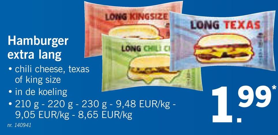 LONG KINGSIZE LONG TEXAS Hamburger LONG CHILI extra lang • chili cheese, texas of king size • in de koeling • 210 g - 220 g -230 g -9,48 EUR/kg - 9,05 EUR/kg - 8,65 EUR/kg nr. 140941 20 Pro 9.48 EURKg - 1999