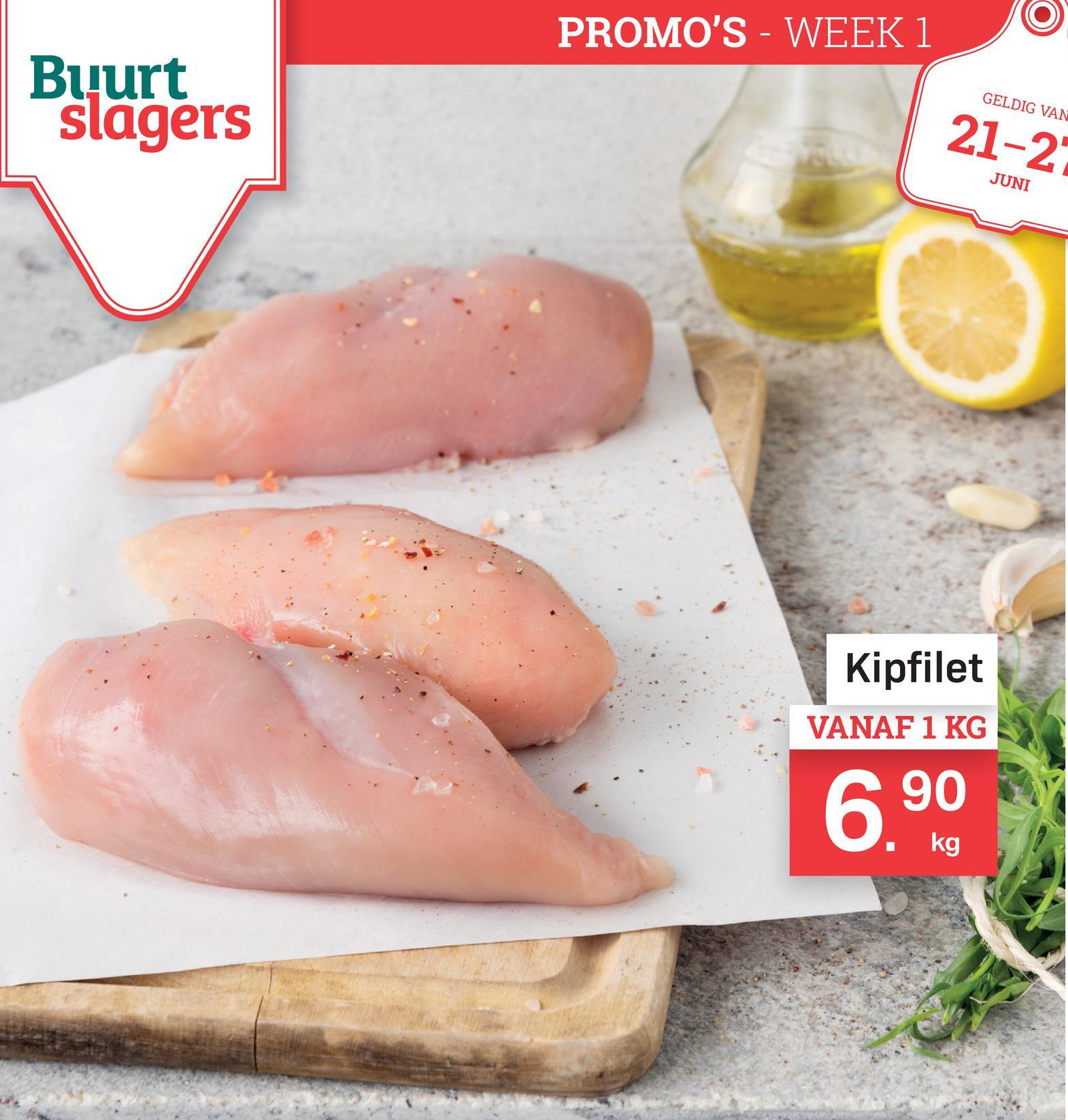 PROMO'S - WEEK 1 Buurt slagers GELDIG VAN 21-21 JUNI Kipfilet VANAF 1 KG 690 v kg