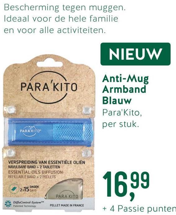 "Bescherming tegen muggen. Ideaal voor de hele familie en voor alle activiteiten. NIEUW PÁRA'KITO Anti-Mug Armband Blauw Para'Kito, per stuk. PARA KITO"" VERSPREIDING VAN ESSENTIËLE OLIËN NAVULBARE BAND + 2 TABLETTEN ESSENTIAL OILS DIFFUSION REFILLABLE BAND+2 PELLETS 16.99 2.75 CAGEN PARA KITO DiffuControl-System - Patented Technology PELLET MADE IN FRANCE + 4 Passie punten"