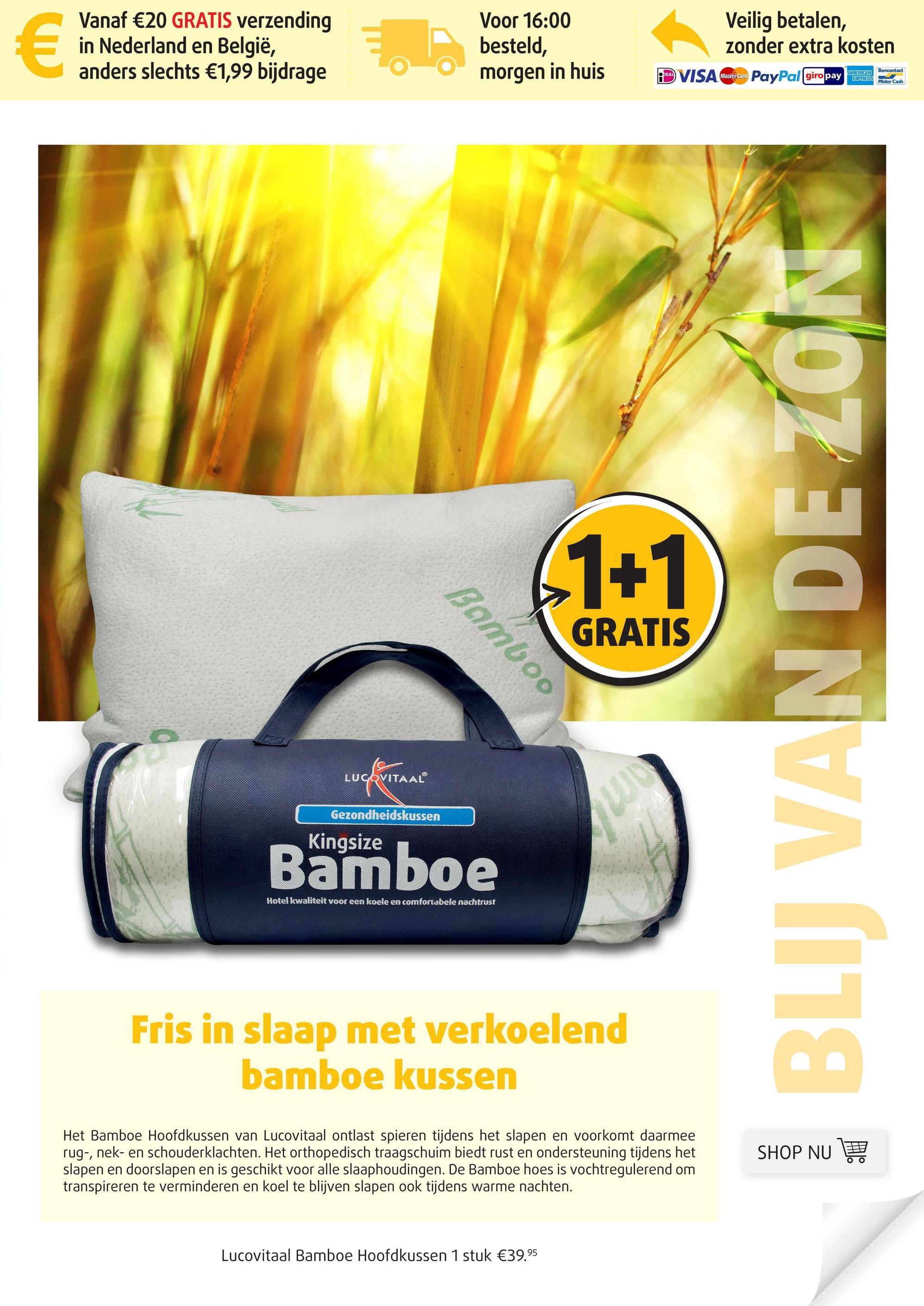 Vanaf €20 GRATIS verzending in Nederland en België, anders slechts €1,99 bijdrage Voor 16:00 besteld, morgen in huis Veilig betalen, zonder extra kosten D VISA decat PayPal giropay at GRATIS Bamboo BLIJ VAN DE ZON LUCOVITAAL Gezondheidskussen Kingsize Bamboe Hotel kwaliteit voor een koele en comfortabele nachtrust Fris in slaap met verkoelend bamboe kussen Het Bamboe Hoofdkussen van Lucovitaal ontlast spieren tijdens het slapen en voorkomt daarmee rug-, nek- en schouderklachten. Het orthopedisch traagschuim biedt rust en ondersteuning tijdens het slapen en doorslapen en is geschikt voor alle slaaphoudingen. De Bamboe hoes is vochtregulerend om transpireren te verminderen en koel te blijven slapen ook tijdens warme nachten. SHOP NU 1 Lucovitaal Bamboe Hoofdkussen 1 stuk €39.95
