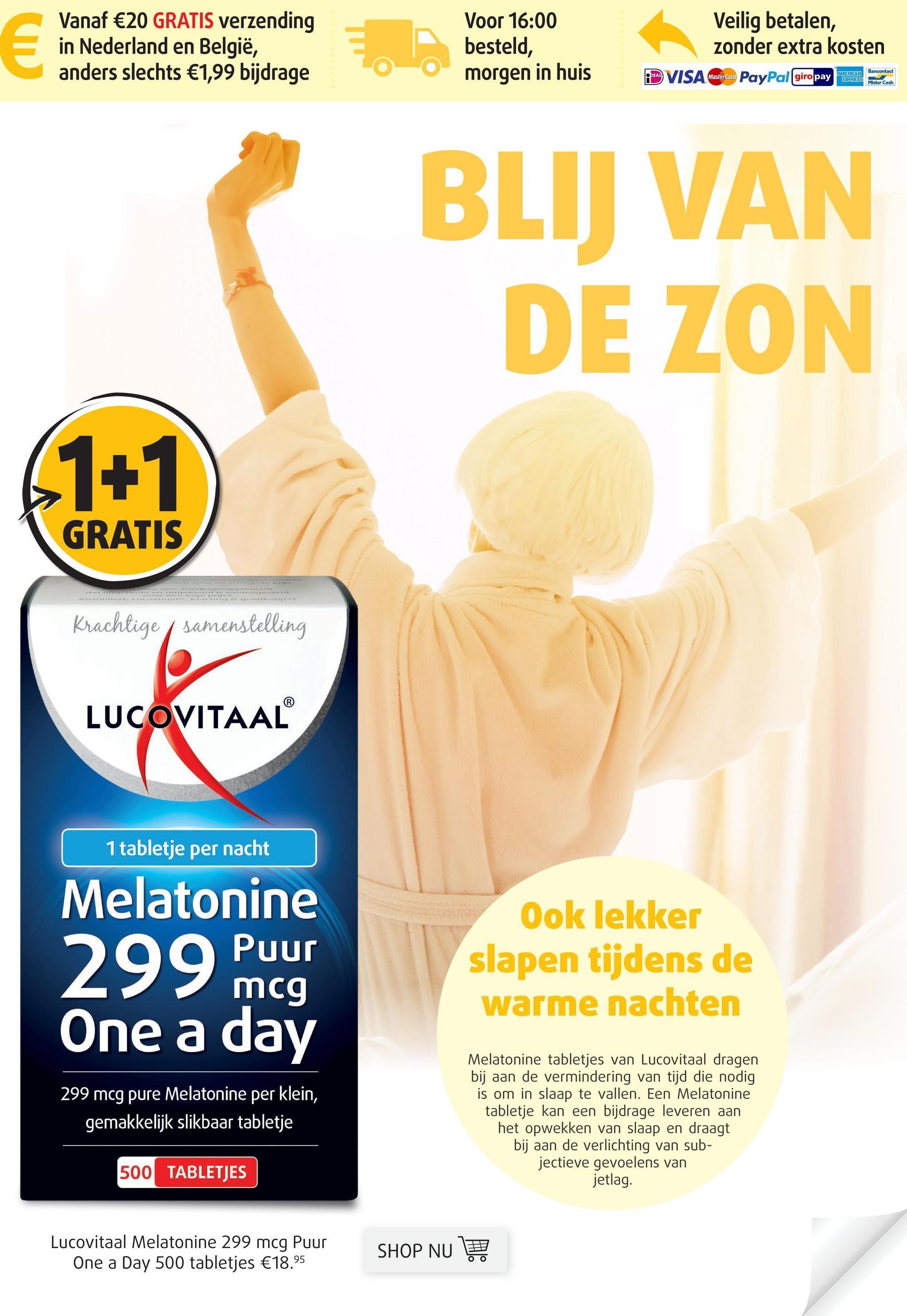Vanaf €20 GRATIS verzending in Nederland en België, anders slechts €1,99 bijdrage Voor 16:00 besteld, morgen in huis Veilig betalen, zonder extra kosten DE VISA Wastercaco PayPal giro pay este AMERICAN Bancontact Mastercard Mister Cash BLIJ VAN DE ZON 61+1 GRATIS Krachtige / samenstelling LUCOVITAAL 1 tabletje per nacht Melatonine 299 Puur Ook lekker slapen tijdens de warme nachten One a day 299 mcg pure Melatonine per klein, gemakkelijk slikbaar tabletje Melatonine tabletjes van Lucovitaal dragen bij aan de vermindering van tijd die nodig is om in slaap te vallen. Een Melatonine tabletje kan een bijdrage leveren aan het opwekken van slaap en draagt bij aan de verlichting van sub- jectieve gevoelens van jetlag. 500 TABLETJES Lucovitaal Melatonine 299 mcg Puur One a Day 500 tabletjes €18.95 SHO