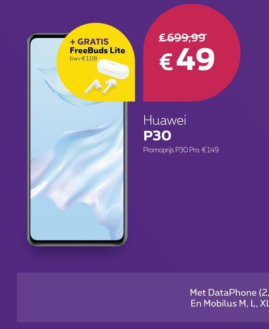 € 699,99 + GRATIS FreeBuds Lite (twv €119) € 49 Huawei P30 Promoprijs P30 Pro: €149 Met DataPhone (2, En Mobilus M, L, XL