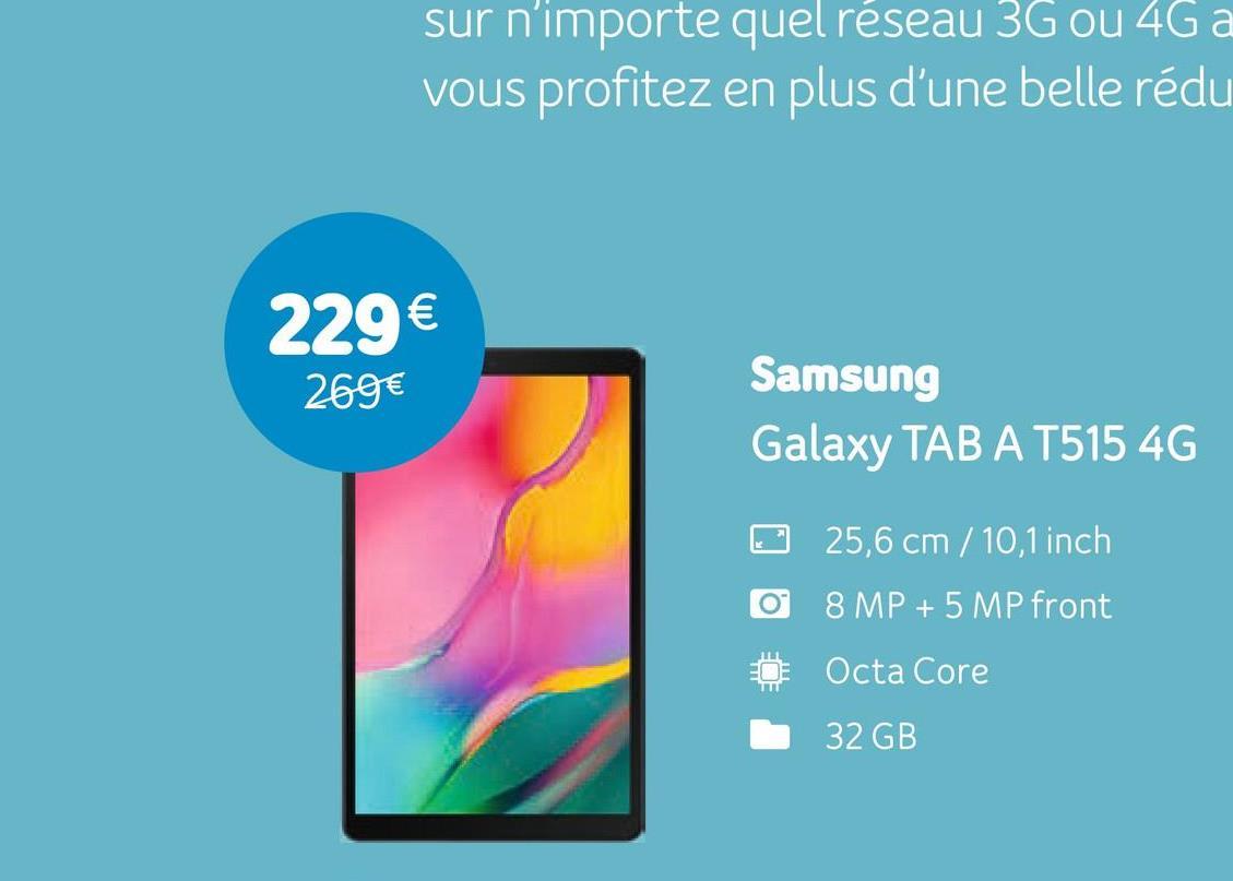 sur n'importe quel réseau 3G ou 4G a vous profitez en plus d'une belle rédu 229€ 269€ Samsung Galaxy TAB A T515 4G 25,6 cm / 10,1 inch O 8 MP + 5 MP front Ö Octa Core 32 GB