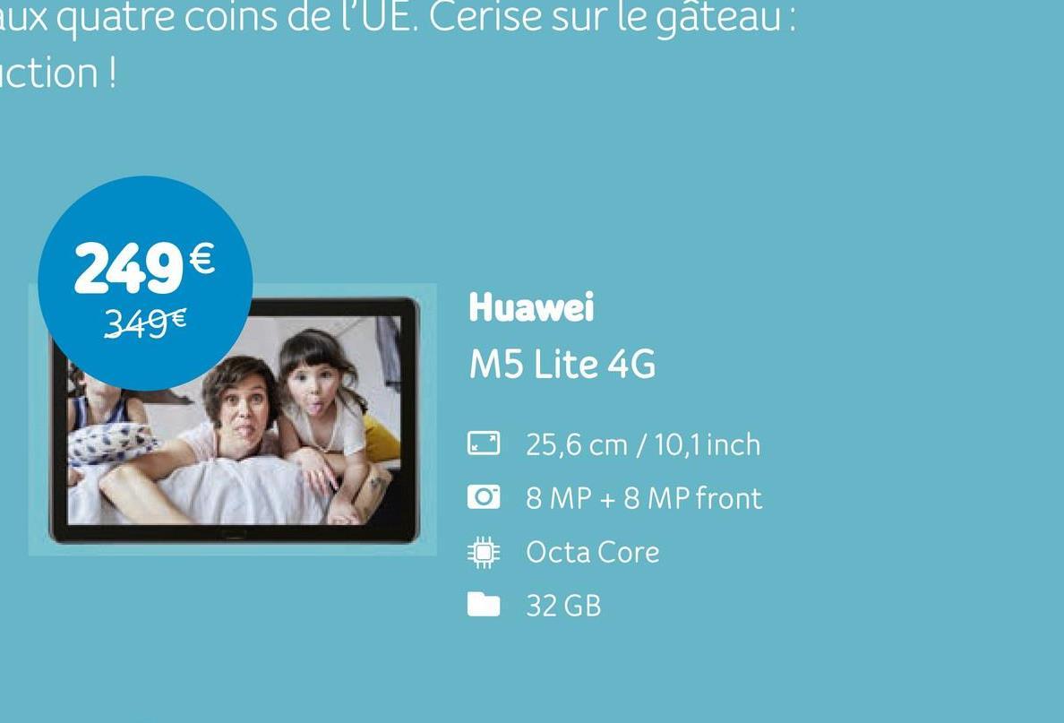 aux quatre coins de l'UE. Cerise sur le gâteau : action! 249 € 349€ Huawei M5 Lite 4G 25,6 cm /10,1 inch O 8 MP + 8 MP front Octa Core 32 GB