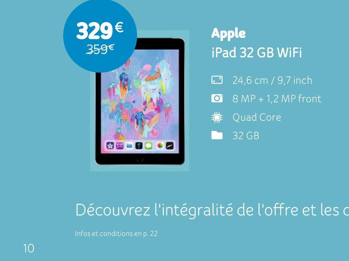 329 € 359€ Apple iPad 32 GB WiFi O © 24,6 cm/9,7 inch 8 MP + 1,2 MP front Quad Core 32 GB Découvrez l'intégralité de l'offre et les Infos et conditions en p. 22 10