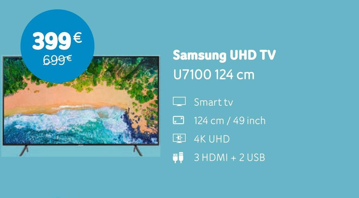 399€ 699€ Samsung UHD TV U7100 124 cm ♡ Smart tv 124 cm / 49 inch 0 4K UHD di 3 HDMI + 2 USB