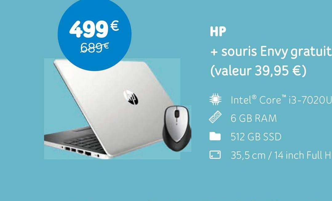 499 € 689€ HP + souris Envy gratuit (valeur 39,95 €) Intel® Core™ i3-70200 STRE 6 GB RAM 512 GB SSD 35,5 cm / 14 inch Full H