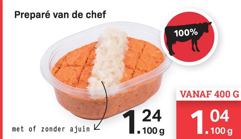 Preparé van de chef 100% VANAF 400 G 04 24 . 100 g met of zonder ajuin K . 100 g