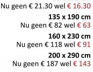 Nu geen € 21.30 wel € 16.30 135 x 190 cm Nu geen € 82 wel € 63 160 x 230 cm Nu geen € 118 wel € 91 200 x 290 cm Nu geen € 187 wel € 143