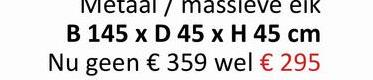 Metaal/ massleve elk B 145 x D 45 x H 45 cm Nu geen € 359 wel € 295