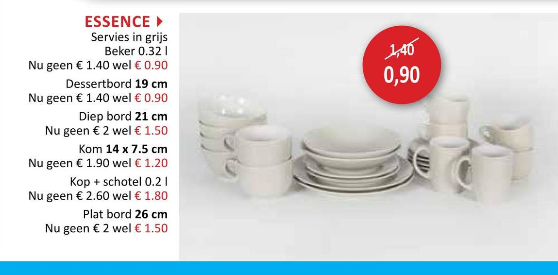 1,40 0,90 ESSENCE Servies in grijs Beker 0.321 Nu geen € 1.40 wel € 0.90 Dessertbord 19 cm Nu geen € 1.40 wel € 0.90 Diep bord 21 cm Nu geen € 2 wel € 1.50 Kom 14 x 7.5 cm Nu geen € 1.90 wel € 1.20 Kop + schotel 0.21 Nu geen € 2.60 wel € 1.80 Plat bord 26 cm Nu geen € 2 wel € 1.50