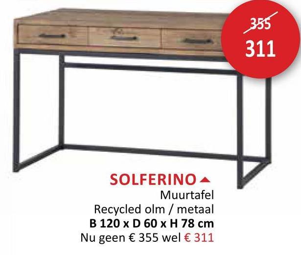 355 311 SOLFERINO A Muurtafel Recycled olm/ metaal B 120 x D 60 x H 78 cm Nu geen € 355 wel € 311