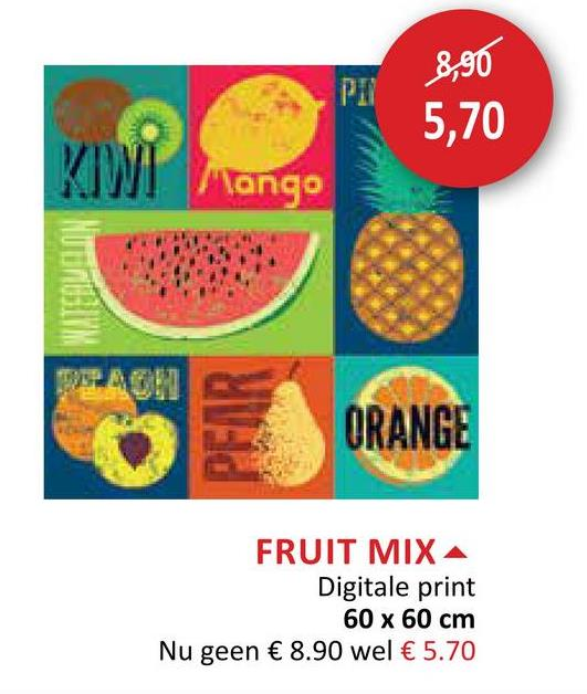 8,90 5,70 Mango ORANGE FRUIT MIX A Digitale print 60 x 60 cm Nu geen € 8.90 wel € 5.70