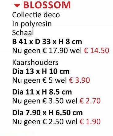 BLOSSOM Collectie deco In polyresin Schaal B 41 x D 33 x H 8 cm Nu geen € 17.90 wel € 14.50 Kaarshouders Dia 13 x H 10 cm Nu geen € 5 wel € 3.90 Dia 11 x H 8.5 cm Nu geen € 3.50 wel € 2.70 Dia 7.90 x H 6.50 cm Nu geen € 2.50 wel € 1.90