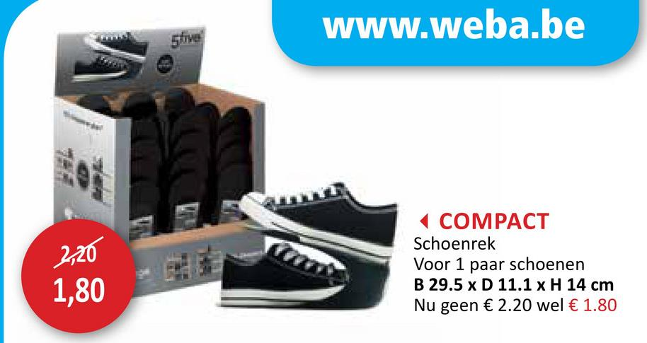 www.weba.be 2,20 COMPACT Schoenrek Voor 1 paar schoenen B 29.5 x D 11.1 x H 14 cm Nu geen € 2.20 wel € 1.80 1,80