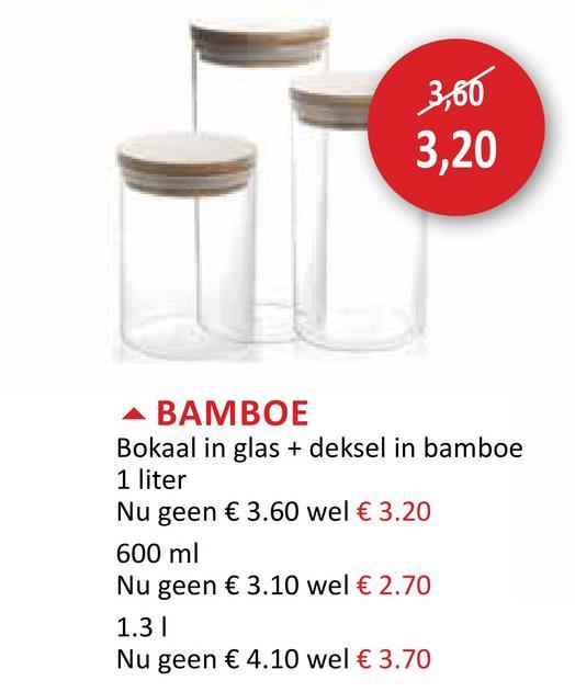 3,60 3,20 A BAMBOE Bokaal in glas + deksel in bamboe 1 liter Nu geen € 3.60 wel € 3.20 600 ml Nu geen € 3.10 wel € 2.70 1.31 Nu geen € 4.10 wel € 3.70