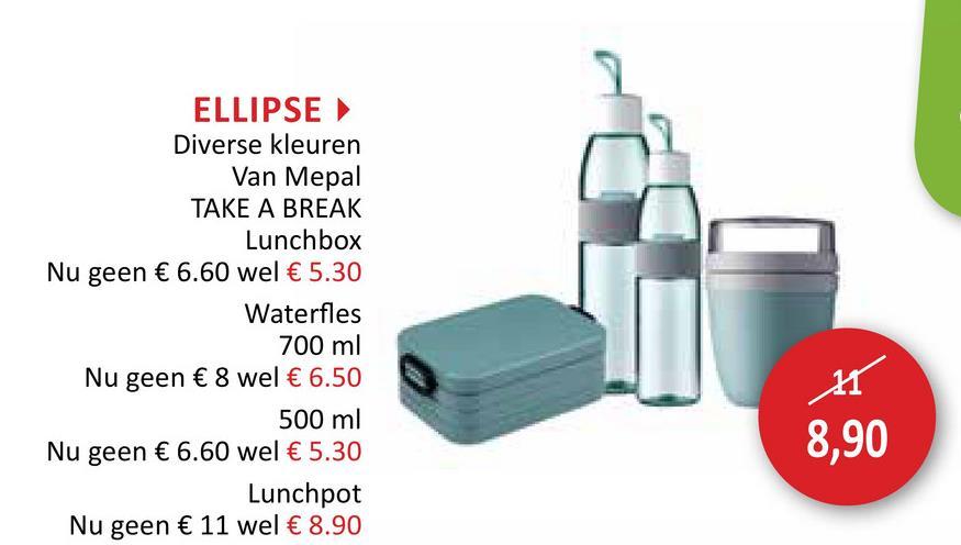 ELLIPSE Diverse kleuren Van Mepal TAKE A BREAK Lunchbox Nu geen € 6.60 wel € 5.30 Waterfles 700 ml Nu geen € 8 wel € 6.50 500 ml Nu geen € 6.60 wel € 5.30 Lunchpot Nu geen € 11 wel € 8.90 8,90