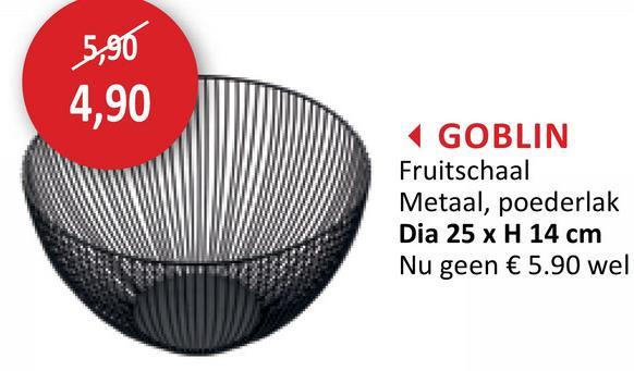 5,90 4,90 GOBLIN Fruitschaal Metaal, poederlak Dia 25 x H 14 cm Nu geen € 5.90 wel