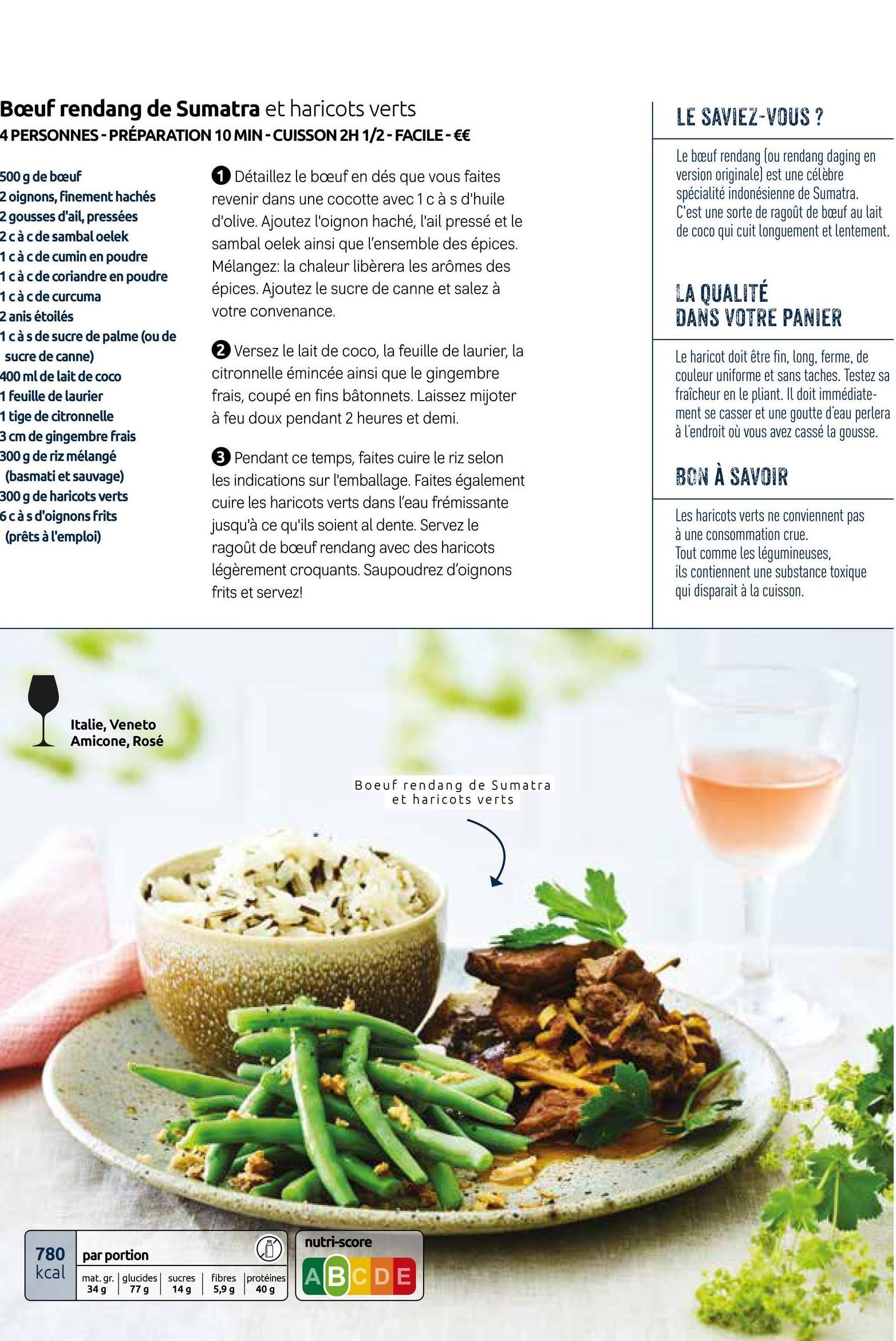 Boeuf rendang de Sumatra et haricots verts 4 PERSONNES - PRÉPARATION 10 MIN-CUISSON 2H 1/2- FACILE- €€ LE SAVIEZ-VOUS ? Le bæuf rendang (ou rendang daging en version originale) est une célèbre spécialité indonésienne de Sumatra. C'est une sorte de ragoût de beuf au lait de coco qui cuit longuement et lentement. 1 Détaillez le boeuf en dés que vous faites revenir dans une cocotte avec 1 c à s d'huile d'olive. Ajoutez l'oignon haché, l'ail pressé et le sambal oelek ainsi que l'ensemble des épices. Mélangez: la chaleur libèrera les arômes des épices. Ajoutez le sucre de canne et salez à votre convenance. LA QUALITÉ DANS VOTRE PANIER 500 g de boeuf 2 oignons, finement hachés 2 gousses d'ail, pressées 2 các de sambal oelek 1cà cde Cumin en Poudre 1 cac de coriandre en poudre 1 cac de curcuma 2 anis étoilés 1 càs de sucre de palme (ou de sucre de canne) 400 ml de lait de coco 1 feuille de laurier 1 tige de citronnelle 3 cm de gingembre frais 300 g de riz mélangé (basmati et sauvage) 300 g de haricots verts càs d'oignons frits (prêts à l'emploi) 2 Versez le lait de coco, la feuille de laurier, la citronnelle émincée ainsi que le gingembre frais, coupé en fins bâtonnets. Laissez mijoter à feu doux pendant 2 heures et demi. Le haricot doit être fin, long, ferme, de couleur uniforme et sans taches. Testez sa fraîcheur en le pliant. Il doit immédiate- ment se casser et une goutte d'eau perlera à l'endroit où vous avez cassé la gousse. BON À SAVOIR 3 Pendant ce temps, faites cuire le riz selon les indications sur l'emballage. Faites également cuire les haricots verts dans l'eau frémissante jusqu'à ce qu'ils soient al dente. Servez le ragoût de boeuf rendang avec des haricots légèrement croquants. Saupoudrez d'oignons frits et servez! Les haricots verts ne conviennent pas à une consommation crue. Tout comme les légumineuses, ils contiennent une substance toxique qui disparait à la cuisson. Italie, Veneto Amicone, Rosé Boeuf rendang de Sumatra et haricots verts nutri-score par po