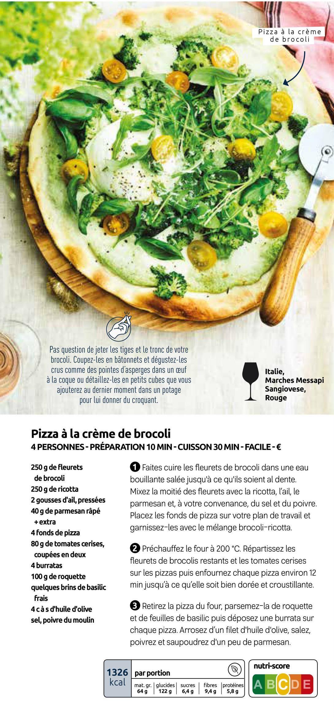 Pizza à la crème de brocoli Pas question de jeter les tiges et le tronc de votre brocoli. Coupez-les en bâtonnets et dégustez-les crus comme des pointes d'asperges dans un auf à la coque ou détaillez-les en petits cubes que vous ajouterez au dernier moment dans un potage pour lui donner du croquant. Italie, Marches Messapi Sangiovese, Rouge Pizza à la crème de brocoli 4 PERSONNES - PRÉPARATION 10 MIN-CUISSON 30 MIN-FACILE- € 1 Faites cuire les fleurets de brocoli dans une eau bouillante salée jusqu'à ce qu'ils soient al dente. Mixez la moitié des fleurets avec la ricotta, l'ail, le parmesan et, à votre convenance, du sel et du poivre. Placez les fonds de pizza sur votre plan de travail et garnissez-les avec le mélange brocoli-ricotta. 250 g de fleurets de brocoli 250 g de ricotta 2 gousses d'ail, pressées 40 g de parmesan râpé + extra 4 fonds de pizza 80 g de tomates cerises, coupées en deux 4 burratas 100 g de roquette quelques brins de basilic frais 4 càs d'huile d'olive sel, poivre du moulin 2 Préchauffez le four à 200 °C. Répartissez les fleurets de brocolis restants et les tomates cerises sur les pizzas puis enfournez chaque pizza environ 12 min jusqu'à ce qu'elle soit bien dorée et croustillante. 3 Retirez la pizza du four, parsemez-la de roquette et de feuilles de basilic puis déposez une burrata sur chaque pizza. Arrosez d'un filet d'huile d'olive, salez, poivrez et saupoudrez d'un peu de parmesan. nutri-score 1326 par portion kcal mat. gr. glucides sucres 649 122 g 6,4 g fibres protéines 9,4 g 5,8 g