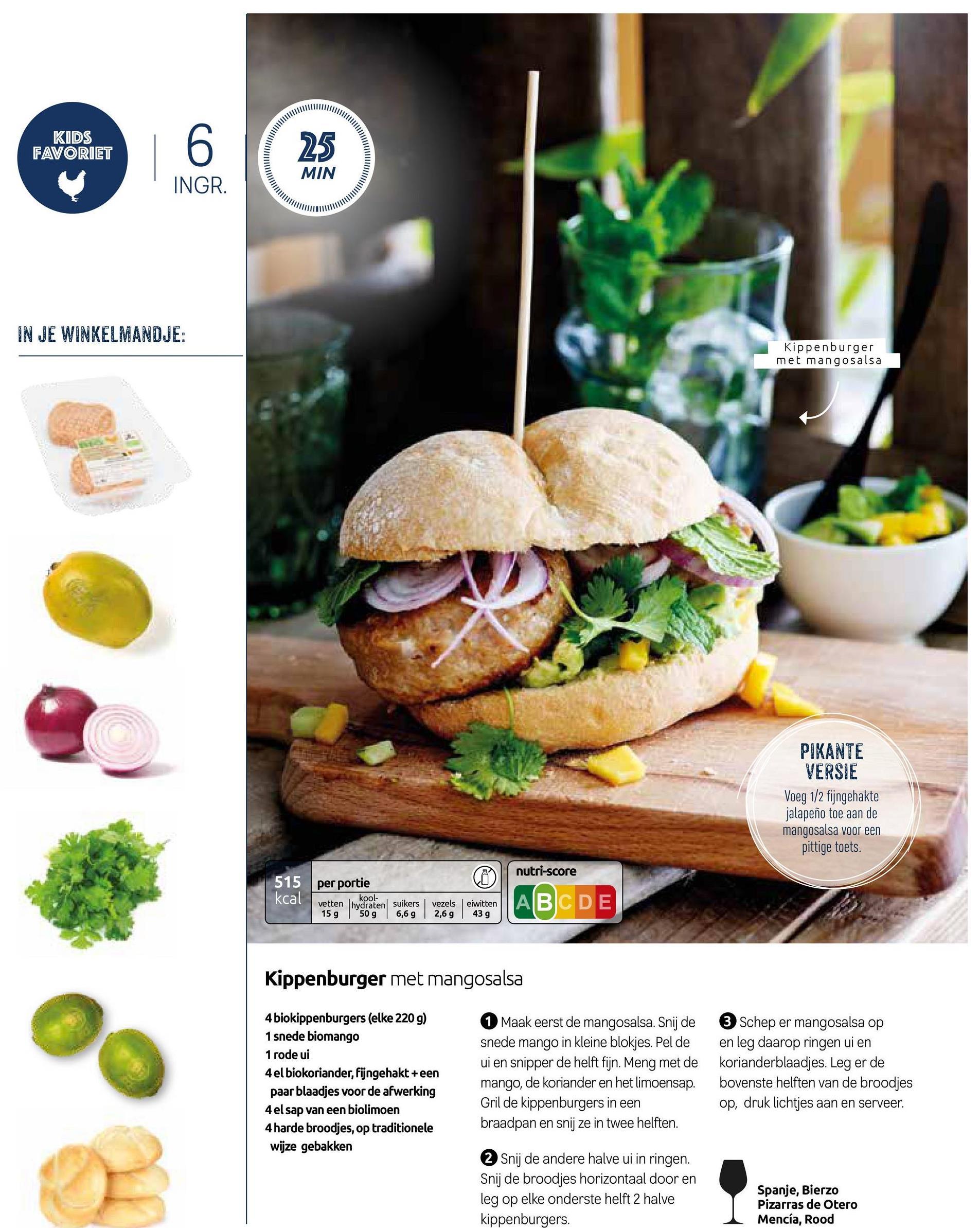 KIDS FAVORIET INGR. mm ||\ IN JE WINKELMANDJE: Kippenburger met mangosalsa PIKANTE VERSIE Voeg 1/2 fijngehakte jalapeño toe aan de mangosalsa voor een pittige toets. nutri-score per portie kcal vetten hydraten suikers 15 g 50 g 6,6 g vezels 2,6 g eiwitten 43 g Kippenburger met mangosalsa 4 biokippenburgers (elke 220 g) 1 snede biomango 1 rode ui 4 el biokoriander, fijngehakt +een paar blaadjes voor de afwerking 4 el sap van een biolimoen 4 harde broodjes, op traditionele wijze gebakken 1 Maak eerst de mangosalsa. Snij de snede mango in kleine blokjes. Pel de ui en snipper de helft fijn. Meng met de mango, de koriander en het limoensap. Gril de kippenburgers in een braadpan en snij ze in twee helften. 3 Schep er mangosalsa op en leg daarop ringen ui en korianderblaadjes. Leg er de bovenste helften van de broodjes op, druk lichtjes aan en serveer. 2 Snij de andere halve ui in ringen. Snij de broodjes horizontaal door en leg op elke onderste helft 2 halve kippenburgers. Spanje, Bierzo Pizarras de Otero Mencía, Rood