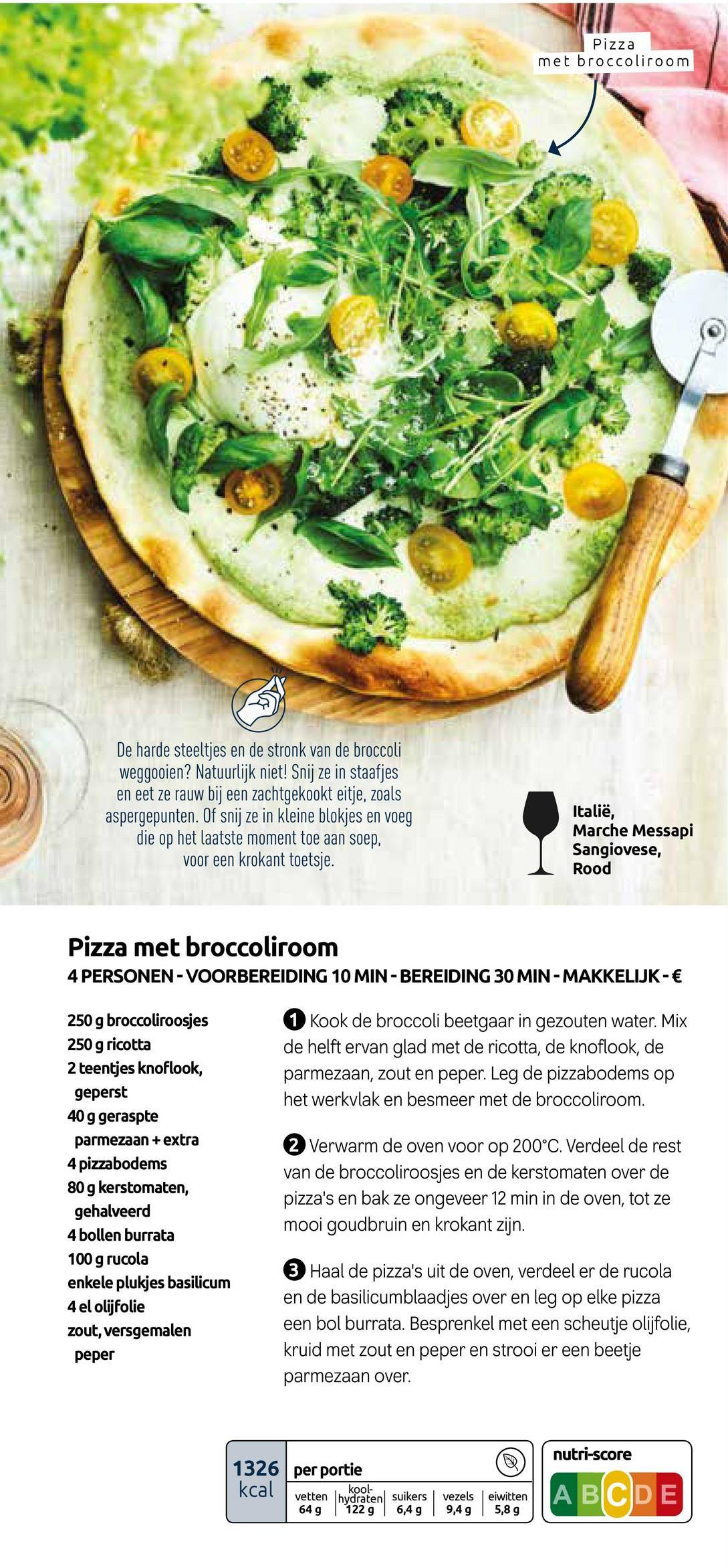 Pizza met broccoliroom De harde steeltjes en de stronk van de broccoli weggooien? Natuurlijk niet! Snij ze in staafjes en eet ze rauw bij een zachtgekookt eitje, zoals aspergepunten. Of snij ze in kleine blokjes en voeg die op het laatste moment toe aan soep, voor een krokant toetsje. Italië, Marche Messapi Sangiovese, Rood Pizza met broccoliroom 4 PERSONEN -VOORBEREIDING 10 MIN-BEREIDING 30 MIN-MAKKELIJK - € 1 Kook de broccoli beetgaar in gezouten water. Mix de helft ervan glad met de ricotta, de knoflook, de parmezaan, zout en peper. Leg de pizzabodems op het werkvlak en besmeer met de broccoliroom. 250 g broccoliroosjes 250 g ricotta 2 teentjes knoflook, geperst 40 g geraspte parmezaan + extra 4 pizzabodems 80 g kerstomaten, gehalveerd 4 bollen burrata 100 g rucola enkele plukjes basilicum 4 el olijfolie zout, versgemalen peper 2 Verwarm de oven voor op 200°C. Verdeel de rest van de broccoliroosjes en de kerstomaten over de pizza's en bak ze ongeveer 12 min in de oven, tot ze mooi goudbruin en krokant zijn. 3 Haal de pizza's uit de oven, verdeel er de rucola en de basilicumblaadjes over en leg op elke pizza een bol burrata. Besprenkel met een scheutje olijfolie, kruid met zout en peper en strooi er een beetje parmezaan over. nutri-score 1326 per portie kcal vetten lhydraten vetten in kool 649 122 g suikers suiker 6,4 g vezels 9,4 g eiwitten 5,8 g