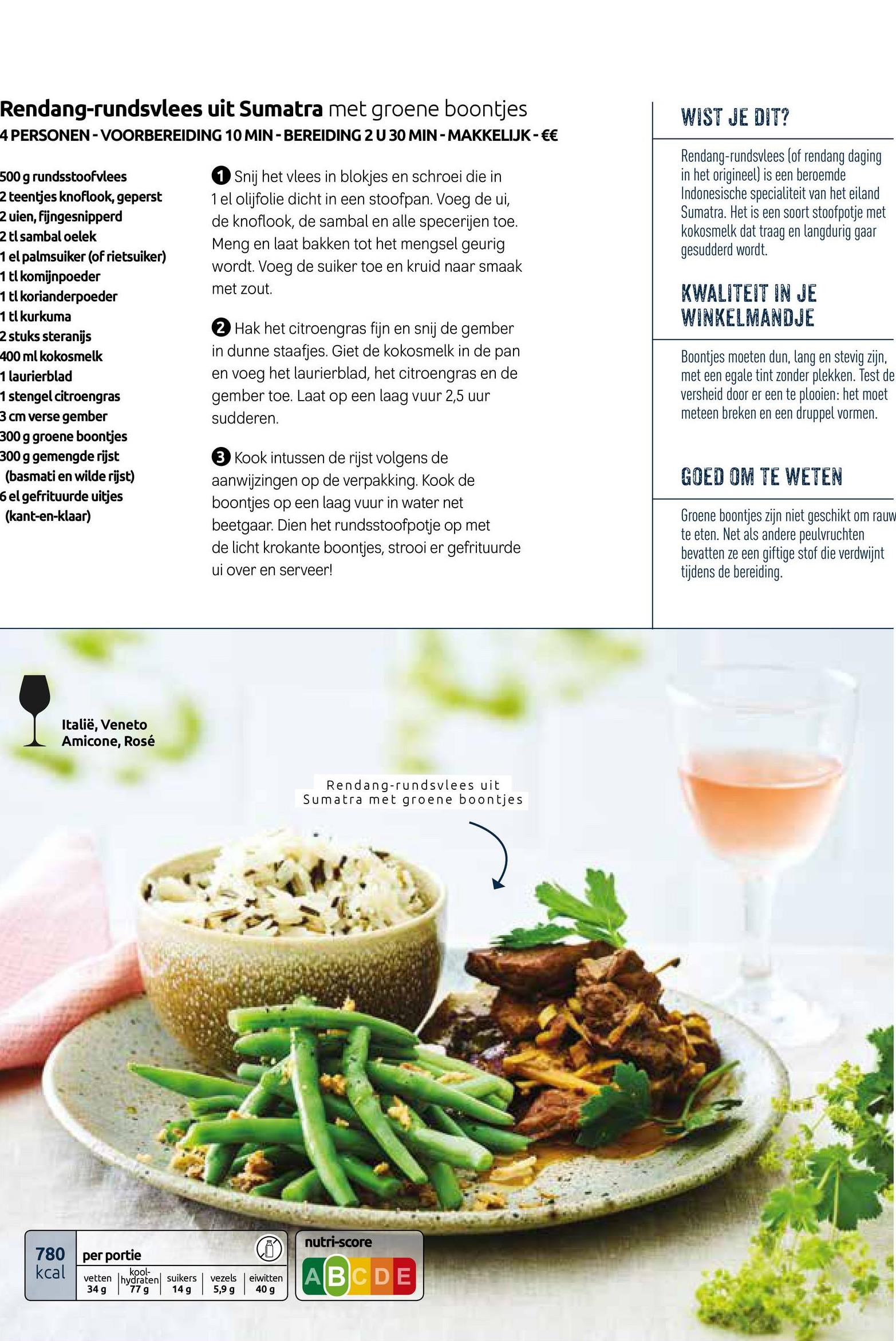 Rendang-rundsvlees uit Sumatra met groene boontjes 4 PERSONEN - VOORBEREIDING 10 MIN-BEREIDING 2 U 30 MIN-MAKKELIJK - €€ WIST JE DIT? Snij het vlees in blokjes en schroei die in 1 el olijfolie dicht in een stoofpan. Voeg de ui, de knoflook, de sambal en alle specerijen toe. Meng en laat bakken tot het mengsel geurig wordt. Voeg de suiker toe en kruid naar smaak met zout. Rendang-rundsvlees (of rendang daging in het origineel) is een beroemde Indonesische specialiteit van het eiland Sumatra. Het is een soort stoofpotje met kokosmelk dat traag en langdurig gaar gesudderd wordt. KWALITEIT IN JE WINKELMANDJE 500 g rundsstoofvlees 2 teentjes knoflook, geperst 2 uien, fijngesnipperd 2 tl sambal oelek 1 el palmsuiker (of rietsuiker) 1 tl komijnpoeder 1 tl korianderpoeder 1 tl kurkuma 2 stuks steranijs 400 ml kokosmelk 1 laurierblad 1 stengel citroengras 3 cm verse gember 300 g groene boontjes 300 g gemengde rijst (basmati en wilde rijst) el gefrituurde uitjes (kant-en-klaar) 2 Hak het citroengras fijn en snij de gember in dunne staafjes. Giet de kokosmelk in de pan en voeg het laurierblad, het citroengras en de gember toe. Laat op een laag vuur 2,5 uur sudderen. Boontjes moeten dun, lang en stevig zijn. met een egale tint zonder plekken. Test de versheid door er een te plooien: het moet meteen breken en een druppel vormen. GOED OM TE WETEN 3 Kook intussen de rijst volgens de aanwijzingen op de verpakking. Kook de boontjes op een laag vuur in water net beetgaar. Dien het rundsstoofpotje op met de licht krokante boontjes, strooi er gefrituurde ui over en serveer! Groene boontjes zijn niet geschikt om rauw te eten. Net als andere peulvruchten bevatten ze een giftige stof die verdwijnt tijdens de bereiding. Italië, Veneto Amicone, Rosé Rendang-rundsvlees uit Sumatra met groene boontjes nutri-score per portie 780 kcal kool vetten hydraten, suikers | vezels eiwitten 34 g 77 g 14g 5,9 g 40 g