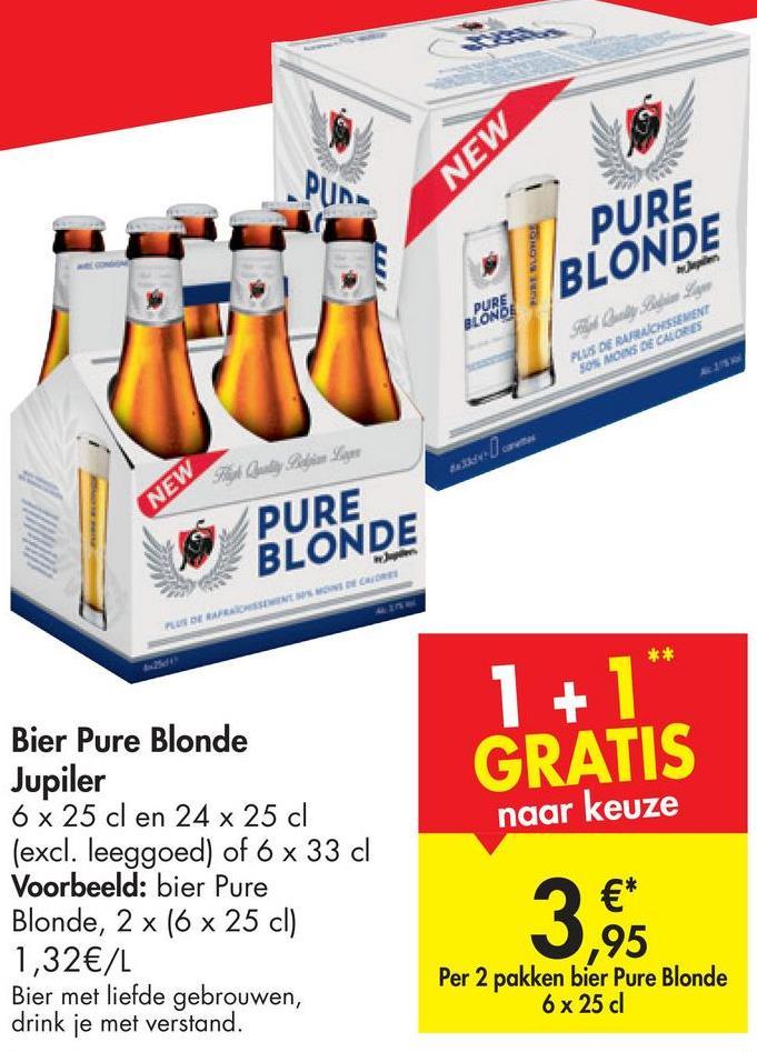 TOHOV PURE BLONDE BLONE POS BARRANSEN SOS MAS DE CALORES textul ca PURE BLONDE 1 + 1 GRATIS naar keuze Bier Pure Blonde Jupiler 6 x 25 cl en 24 x 25 cl (excl. leeggoed) of 6 x 33 cl Voorbeeld: bier Pure Blonde, 2 x (6 25 cl) 1,32€/L Bier met liefde gebrouwen, drink je met verstand. ,95 Per 2 pakken bier Pure Blonde 6 x 25 d