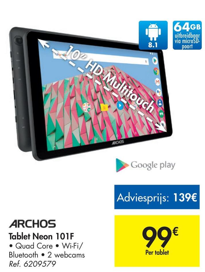 "64GB uitbreidbaar via microSD poort 8.1 0"" HD Multitouch Google play Adviesprijs: 139€ ARCHOS Tablet Neon 101F • Quad Core • Wi-Fi/ Bluetooth . 2 webcams Ref. 6209579 90€ Per tablet"