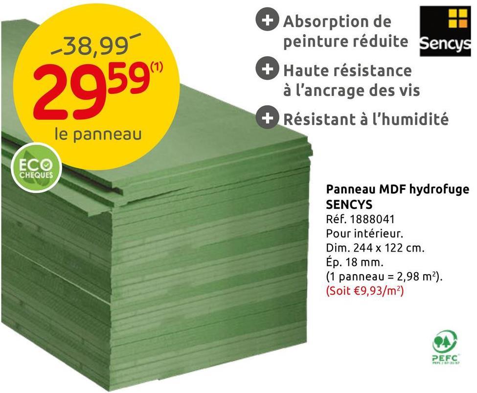 Panneau MDF haute densité Sencys hydrofuge 244x122x1,8cm Ce panneau hydrofuge Sencys de 244x122x1,8cm est en MDF, un matériau de haute qualité qui remplace le bois massif à moindre coût. Disponible en plusieurs dimensions, il permet de nombreux aménagements intérieurs. Constitué de particules de bois compressées, il offre une haute densité dans la masse. De par son aspect lisse, il est particulièrement apprécié pour les étagères et les éléments décoratifs (soit en gardant son apparence brute, soit après traitement au vernis).