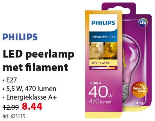 PHILIPS LED Dimmable LED Warm white PHILIPS LED peerlamp met filament • E27 . 5,5 W, 470 lumen • Energieklasse A+ 72.99 8.44 Art. 623135 5.5W Worm 40 hours Glow 470lumen