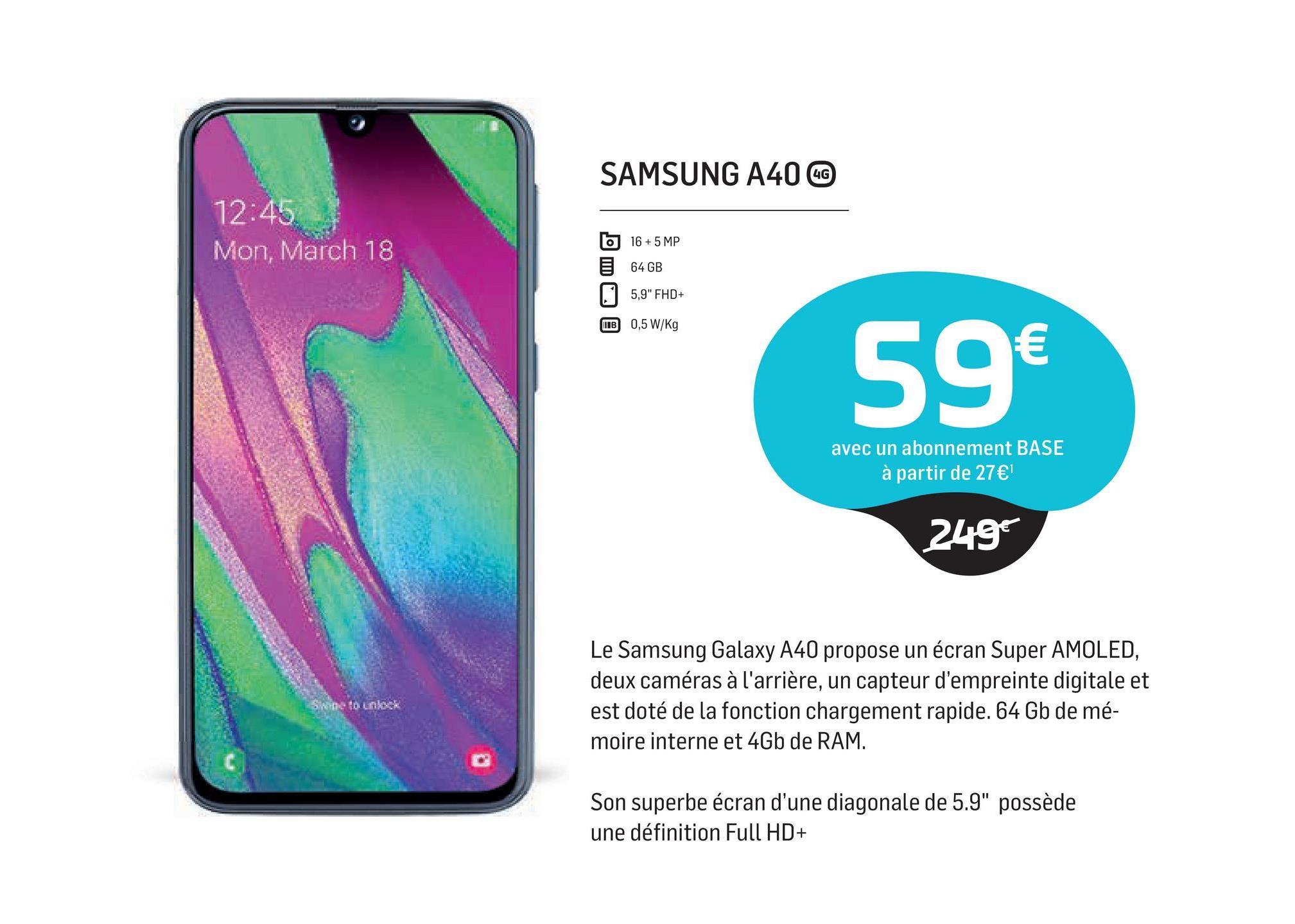 """SAMSUNG A40 LC 12:45 Mon, March 18 b 16 + 5 MP 64GB 5,9"""" FHD+ B 0,5 W/Kg 59€ avec un abonnement BASE à partir de 27€ 249€ Le Samsung Galaxy A40 propose un écran Super AMOLED, deux caméras à l'arrière, un capteur d'empreinte digitale et est doté de la fonction chargement rapide. 64 Gb de mé- moire interne et 4Gb de RAM. Skone to unlock Son superbe écran d'une diagonale de 5.9"""" possède une définition Full HD+"""