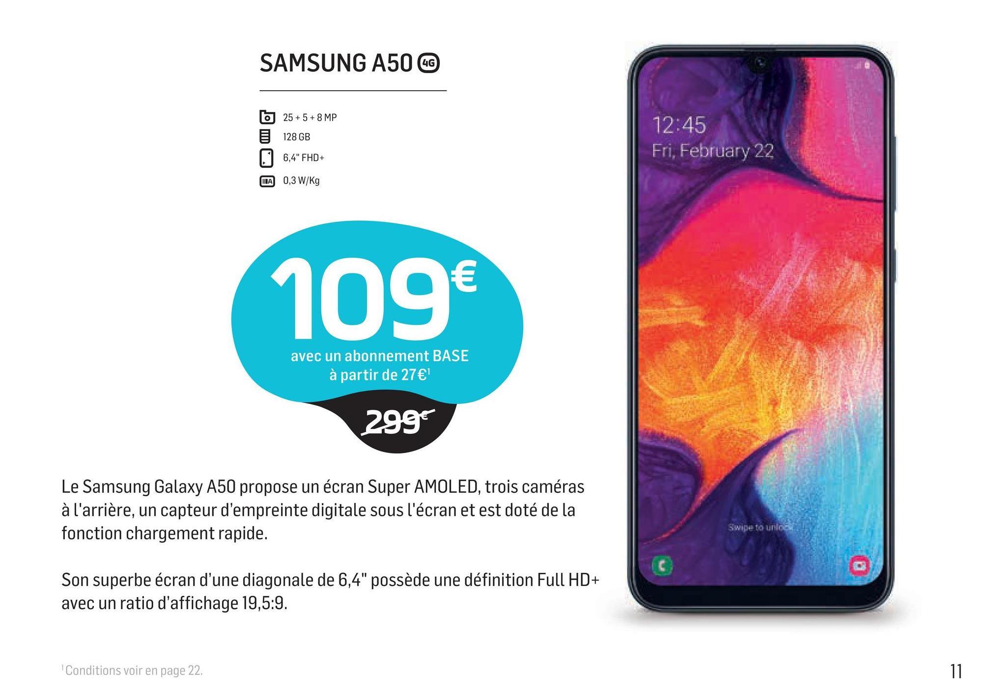 """SAMSUNG A50 CC 6 25 + 5 + 8 MP 128 GB 12:45 Fri, February 22 6,4"""" FHD+ HA 0,3 W/Kg 109 avec un abonnement BASE à partir de 27€ 299€ Le Samsung Galaxy A50 propose un écran Super AMOLED, trois caméras à l'arrière, un capteur d'empreinte digitale sous l'écran et est doté de la fonction chargement rapide. Swipe to unlos Son superbe écran d'une diagonale de 6,4"""" possède une définition Full HD+ avec un ratio d'affichage 19,5:9. Conditions voir en page 22."""