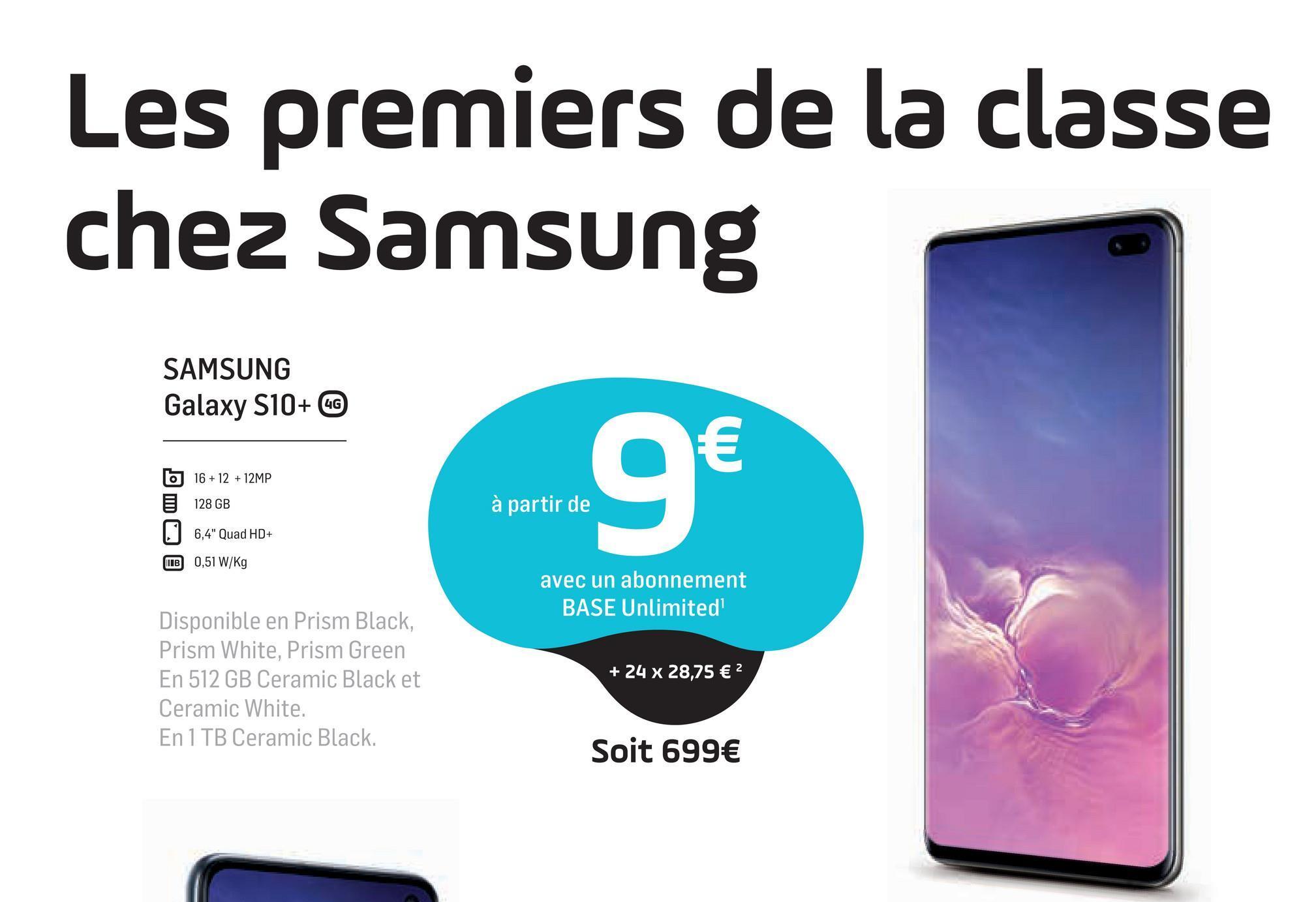 """Les premiers de la classe chez Samsung SAMSUNG Galaxy S10+ CC 6 16 + 12 + 12MP 128 GB 9€ à partir de 6,4"""" Quad HD+ IB 0,51 W/kg avec un abonnement BASE Unlimited Disponible en Prism Black, Prism White, Prism Green En 512 GB Ceramic Black et Ceramic White. En 1 TB Ceramic Black. + 24 x 28,75 € 2 Soit 699€"""