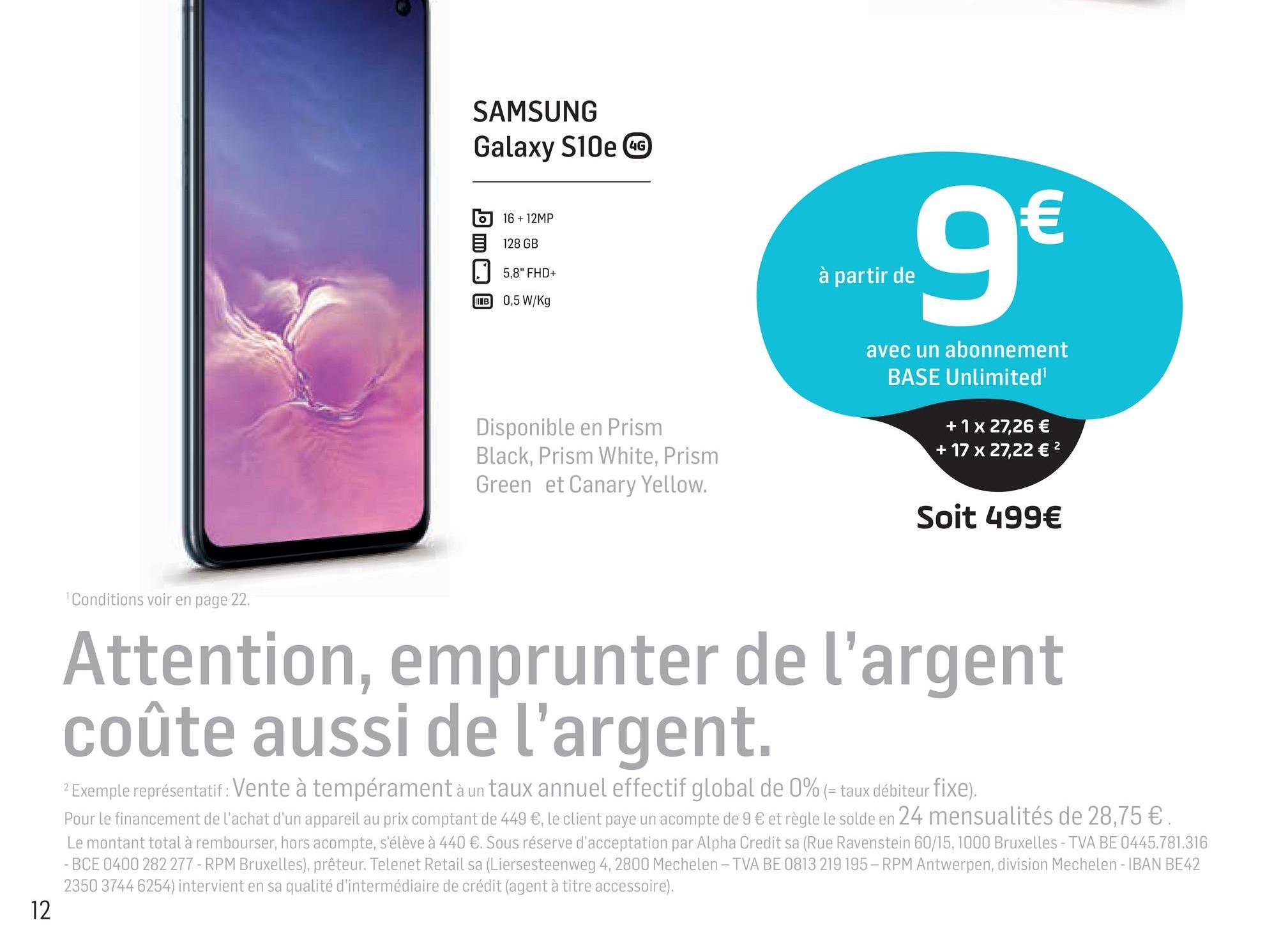 """SAMSUNG Galaxy S10e CC 6 16+12MP 128 GB 5,8"""" FHD+ IB 0,5 W/Kg à partir de à partir de avec un abonnement BASE Unlimited Disponible en Prism Black, Prism White, Prism Green et Canary Yellow. + 1x 27,26 € + 17 x 27,22 € 2 Soit 499€ Conditions voir en page 22. Attention, emprunter de l'argent coûte aussi de l'argent. 2 Exemple représentatif : Vente à tempérament à un taux annuel effectif global de 0% (= taux débiteur fixe). Pour le financement de l'achat d'un appareil au prix comptant de 449 €, le client paye un acompte de 9 € et règle le solde en 24 mensualités de 28,75 € Le montant total à rembourser, hors acompte, s'élève à 440 €. Sous réserve d'acceptation par Alpha Credit sa (Rue Ravenstein 60/15, 1000 Bruxelles - TVA BE 0445.781.316 -BCE 0400 282 277 - RPM Bruxelles), prêteur. Telenet Retail sa (Liersesteenweg 4, 2800 Mechelen - TVA BE 0813 219 195 - RPM Antwerpen, division Mechelen - IBAN BE42 2350 3744 6254) intervient en sa qualité d'intermédiaire de crédit (agent à titre accessoire)."""