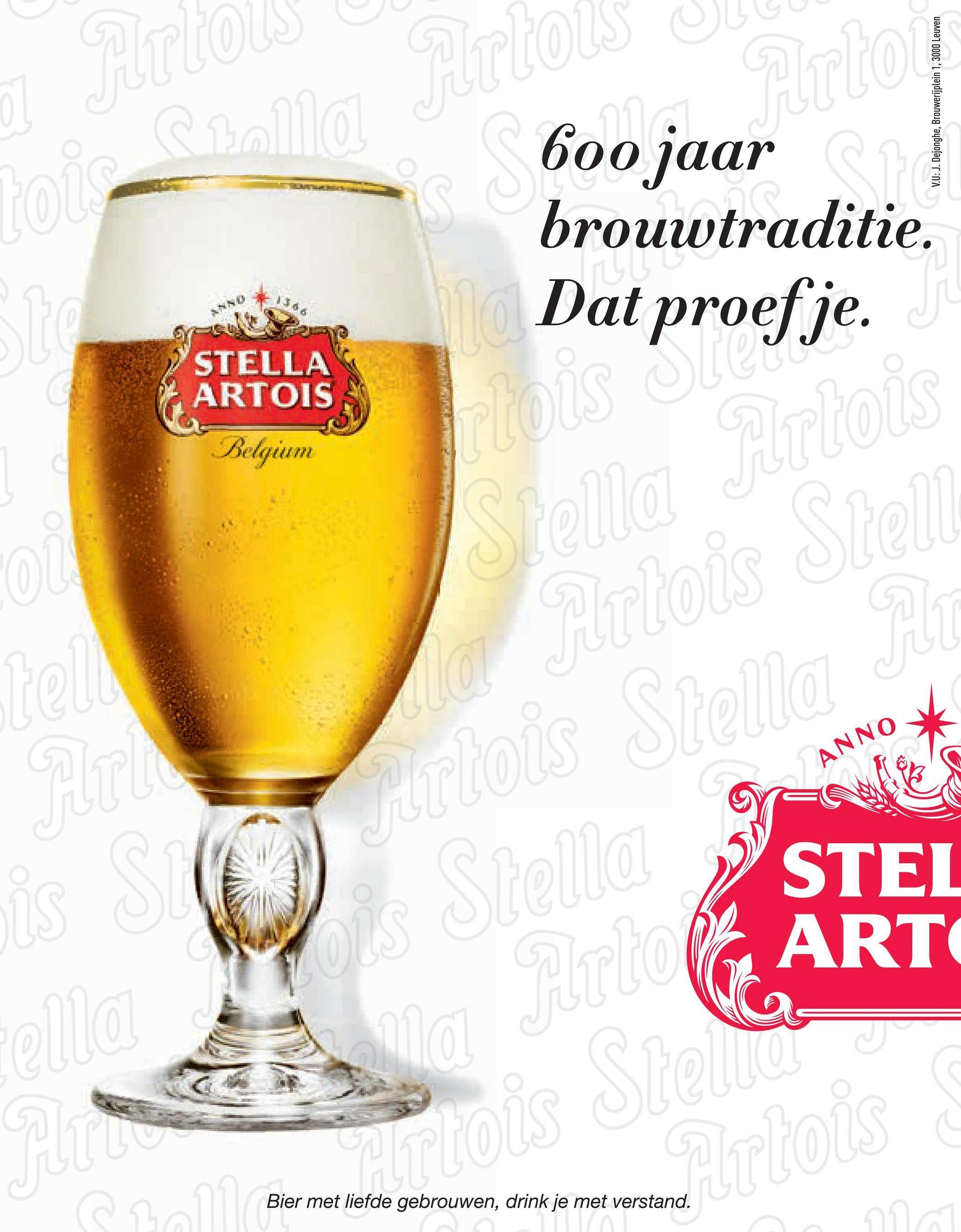 V.U: J. Dejonghe, Brouwerijplein 1, 3000 Leuven 600 jaar brouwtraditie. Dat proefje. STELLA KARTOIS Belgium ANNO > STEI WARTO Bier met liefde gebrouwen, drink je met verstand.