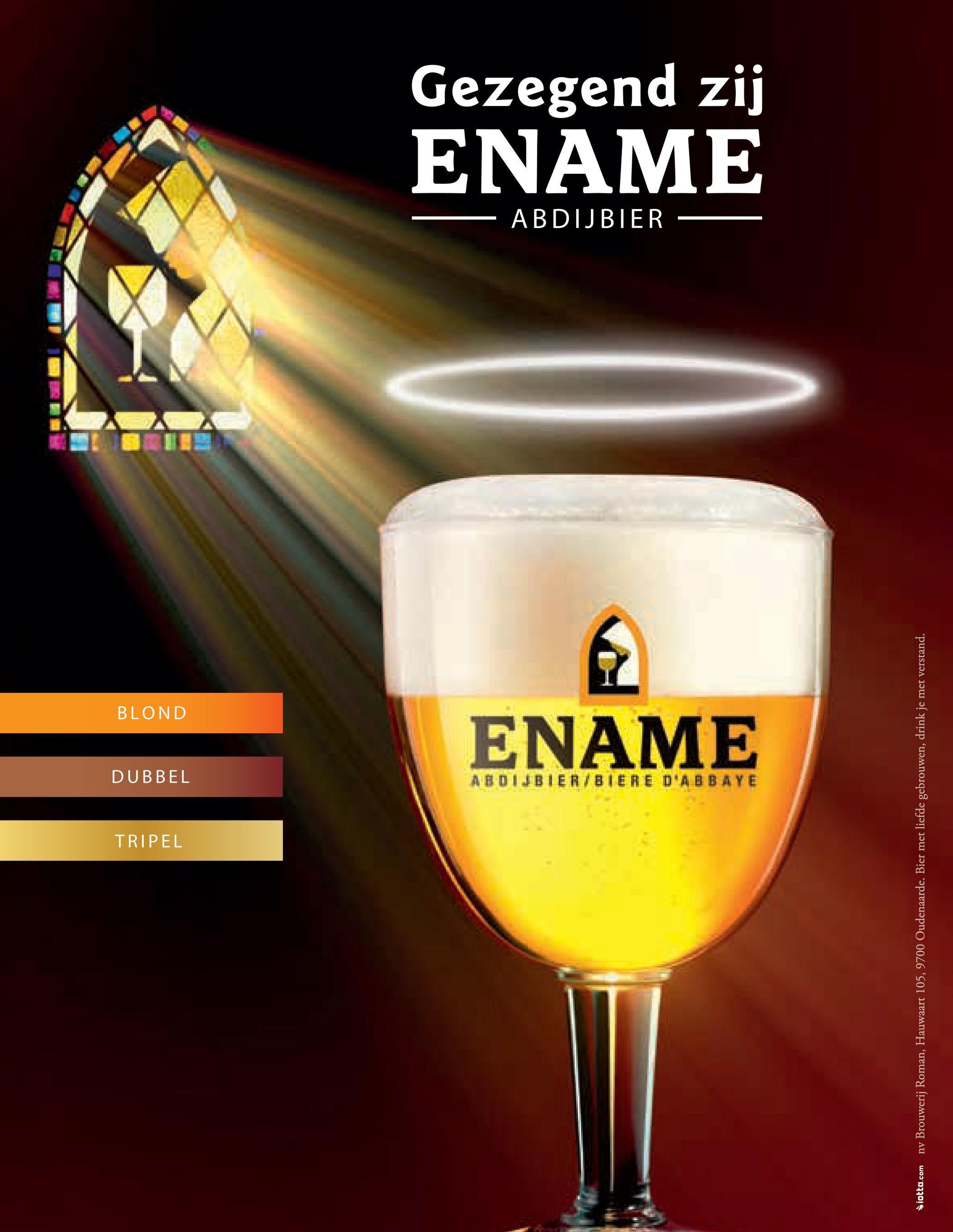 TRIPEL DUBBEL BLOND ENAME ABDIJBIER ENAME Gezegend zij Siotta.com nv Brouwerij Roman, Hauwaart 105, 9700 Oudenaarde. Bier met liefde gebrouwen, drink je met verstand.