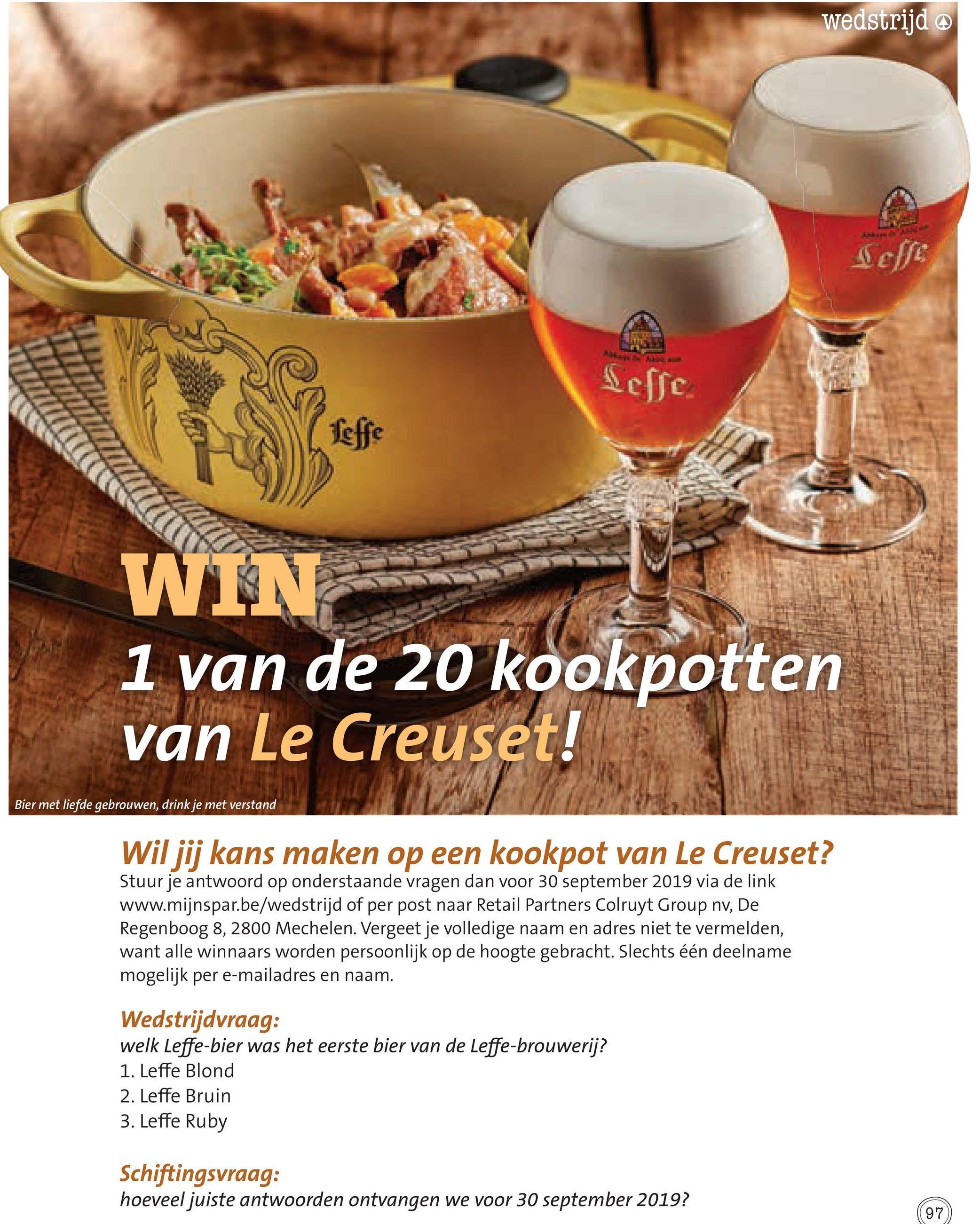 wedstrijd @ effe Sesse LI LLLLLLLLIITTIITITIU WIN 1 van de 20 kookpotten van Le Creuset! Bier met liefde gebrouwen, drink je met verstand Wil jij kans maken op een kookpot van Le Creuset? Stuur je antwoord op onderstaande vragen dan voor 30 september 2019 via de link www.mijnspar.be/wedstrijd of per post naar Retail Partners Colruyt Group nv, De Regenboog 8, 2800 Mechelen. Vergeet je volledige naam en adres niet te vermelden, want alle winnaars worden persoonlijk op de hoogte gebracht. Slechts één deelname mogelijk per e-mailadres en naam. Wedstrijdvraag: welk Leffe-bier was het eerste bier van de Leffe-brouwerij? 1. Leffe Blond 2. Leffe Bruin 3. Leffe Ruby Schiftingsvraag: hoeveel juiste antwoorden ontvangen we voor 30 september 2019?