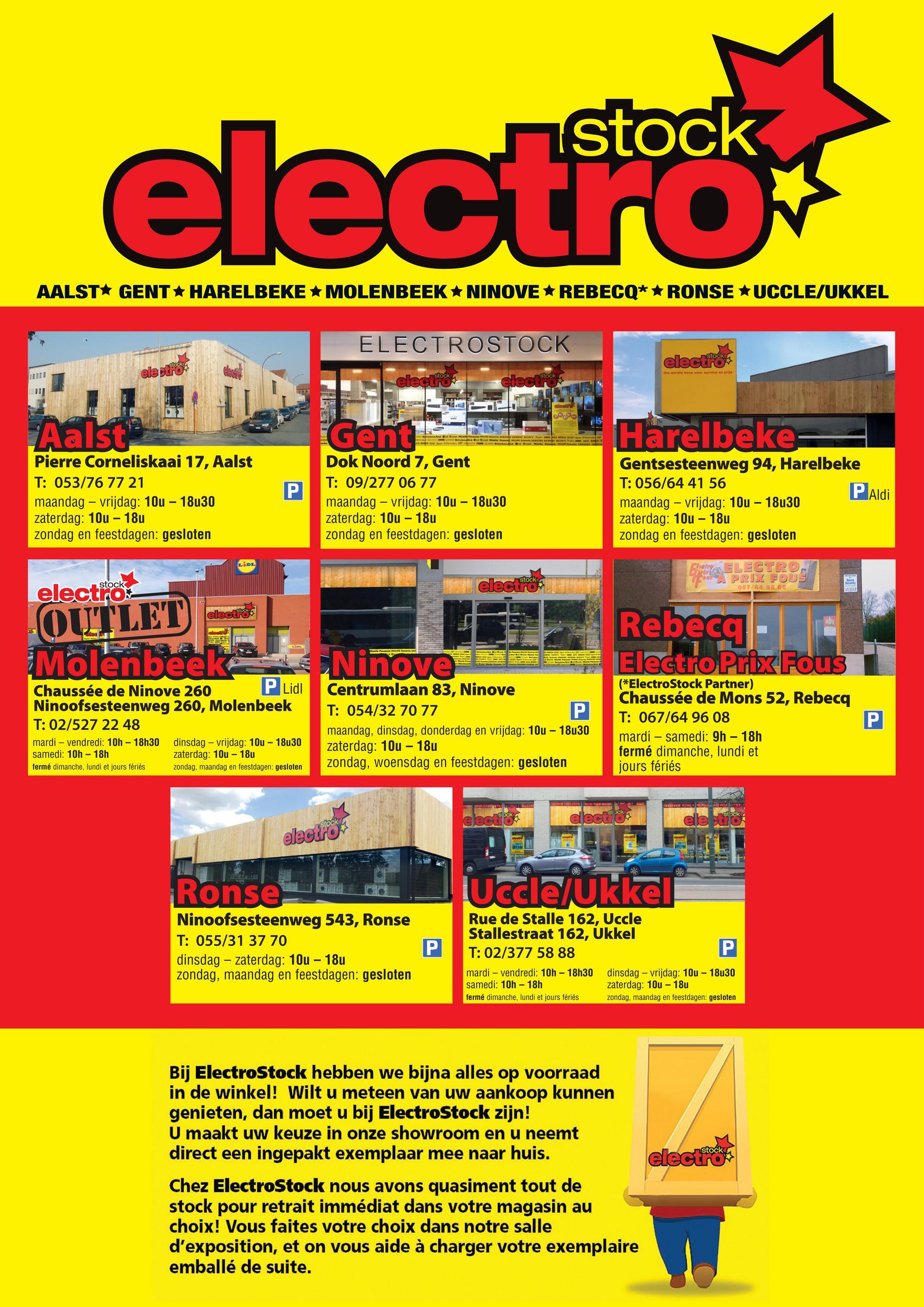 electro AALST* GENT+ HARELBEKE + MOLENBEEK NINOVE + REBECQ* *RONSE UCCLE/UKKEL ELECTROSTOCK elec stock stock electro Uw werste keus voor service en pris stock electrock e M E NS NONYMO Harelbeke Aalst Pierre Corneliskaai 17, Aalst T: 053/76 77 21 maandag - vrijdag: 10u - 18u30 zaterdag: 10u - 18u zondag en feestdagen: gesloten Gent Dok Noord 7, Gent T: 09/277 06 77 maandag - vrijdag: 10u - 18u30 zaterdag: 10u - 18u zondag en feestdagen: gesloten P Aldi Gentsesteenweg 94, Harelbeke T: 056/64 41 56 maandag - vrijdag: 10u - 18u30 zaterdag: 10u - 18u zondag en feestdagen: gesloten LDL ELECTRO- stock stock APRIL FOUS 067/64 96.05 electronics elecistock elecistock OUTLET OG Rebeca - Electro Prix Fous Miele P IPAR Molenbeek Chaussée de Ninove 260 P Lidl Ninoofsesteenweg 260, Molenbeek T: 02/527 22 48 mardi – vendredi: 10h - 18h30 dinsdag - vrijdag: 10u - 18u30 samedi: 10h - 18h zaterdag: 10u - 18u fermé dimanche, lundi et jours fériés zondag, maandag en feestdagen: gesloten LNnova Centrumlaan 83, Ninove T: 054/32 70 77 maandag, dinsdag, donderdag en vrijdag: 10u - 18u30 zaterdag: 10u - 18u zondag, woensdag en feestdagen: gesloten (*ElectroStock Partner) Chaussée de Mons 52, Rebecq T: 067/64 96 08 mardi - samedi: 9h - 18h fermé dimanche, lundi et jours fériés NEL LLICE FROSTOCK VURGUSON Sock dlecus poky C electro TELE Uccle/Ukkel Ronse Ninoofsesteenweg 543, Ronse T: 055/31 37 70 dinsdag - zaterdag: 10u - 18u zondag, maandag en feestdagen: gesloten P P Rue de Stalle 162, Uccle Stallestraat 162, Ukkel T: 02/377 58 88 mardi – vendredi: 10h - 18h30 dinsdag - vrijdag: 10u - 18u30 samedi: 10h - 18h zaterdag: 10u - 18u fermé dimanche, lundi et jours fériés zondag, maandag en feestdagen: gesloten Bij ElectroStock hebben we bijna alles op voorraad in de winkel! Wilt u meteen van uw aankoop kunnen genieten, dan moet u bij ElectroStock zijn! U maakt uw keuze in onze showroom en u neemt direct een ingepakt exemplaar mee naar huis. electron Chez ElectroStock nous avons quasiment tout de