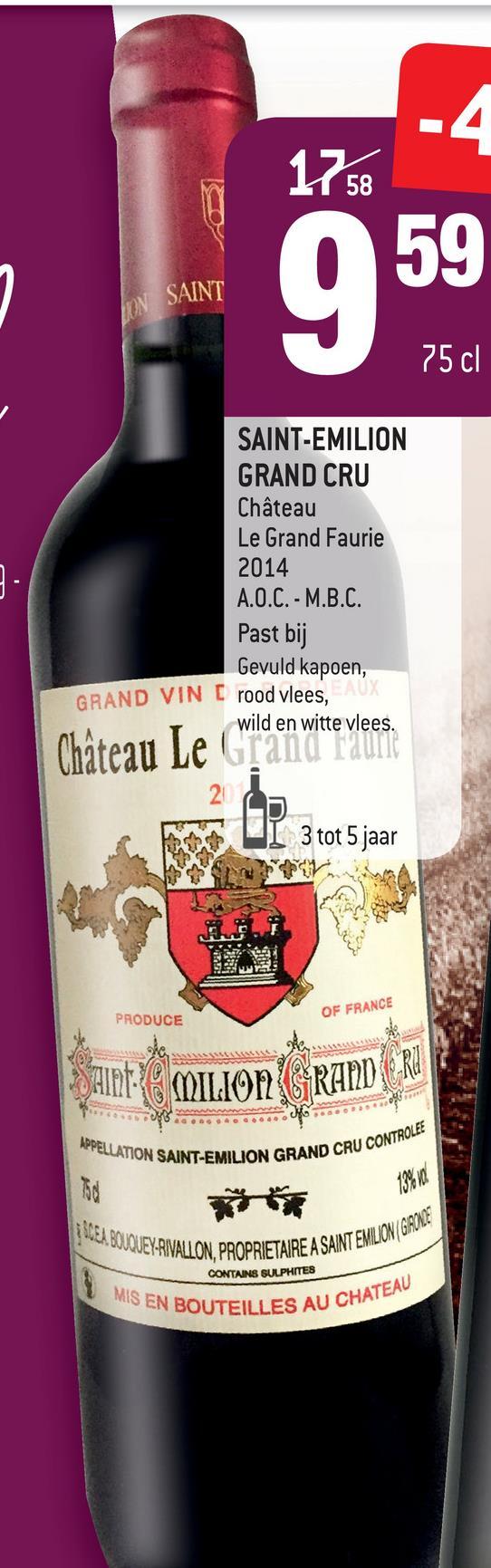 1758 SAINT 75 cl SAINT-EMILION GRAND CRU Château Le Grand Faurie 2014 A.O.C. - M.B.C. Past bij Gevuld kapoen, GRAND VIN E rood vlees, wild en witte vlees. Château Le Granu nanti w UI 3 tot 5 jaar PRODUCE OF FRANCE Saint: MILION GRAPID RO APPELLATION SAINT-EN GRAND CRU CONTROLEE 24. BOUQUEY-RIVALLON, PROPRIETAIRE A SAINT EMILU ARE A SAINT EMILION/ GAME CONTAINS SULPHITES MIS EN IS EN BOUTEILLES AU CHATE