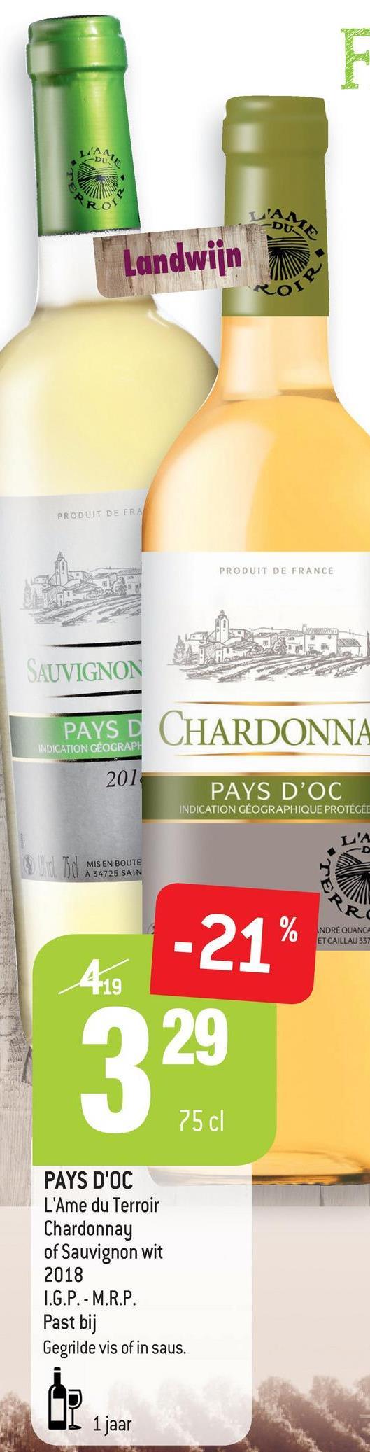 URS DUR Landwijn PRODUIT DE FRA PRODUIT DE FRANCE SAUVIGNON PAYS D CHARDONNA INDICATION GÉOGRAPH 201 PAYS D'OC INDICATION GÉOGRAPHIQUE PROTÉGÉE MIS EN BOUTE A 34725 SAIN R -21% ANDRẺ QUANG ET CAILLAU 537 75 cl PAYS D'OC L'Ame du Terroir Chardonnay of Sauvignon wit 2018 I.G.P. - M.R.P. Past bij Gegrilde vis of in saus. UI 1 jaar